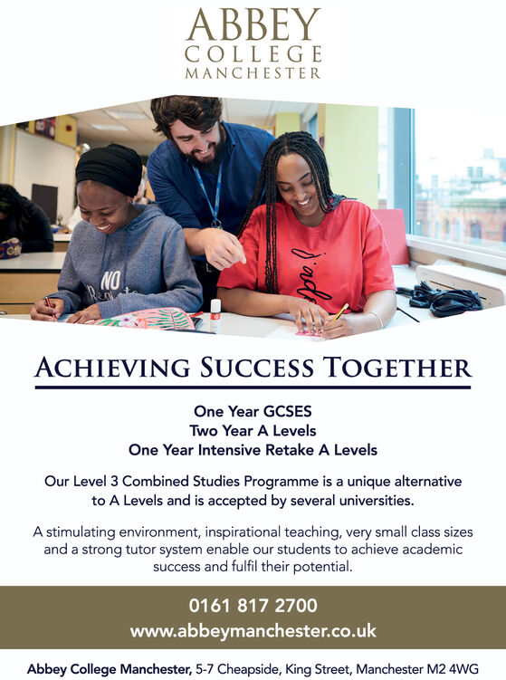 ABBEYCOLLEGEMANCHESTERNOACHIEVING SUCCESS TOGETHEROne Year GCSESTwo Year A LevelsOne Year Intensive Retake A LevelsOur Level 3 Combined Studies Programme is a unique alternativeto A Levels and is accepted by several universitiesA stimulating environment, inspirational teaching, very small class sizesand a strong tutor system enable our students to achieve academicsuccess and fulfil their potential0161 817 2700www.abbeymanchester.co.ukAbbey College Manchester, 5-7 Cheapside, King Street, Manchester M2 4WG ABBEY COLLEGE MANCHESTER NO ACHIEVING SUCCESS TOGETHER One Year GCSES Two Year A Levels One Year Intensive Retake A Levels Our Level 3 Combined Studies Programme is a unique alternative to A Levels and is accepted by several universities A stimulating environment, inspirational teaching, very small class sizes and a strong tutor system enable our students to achieve academic success and fulfil their potential 0161 817 2700 www.abbeymanchester.co.uk Abbey College Manchester, 5-7 Cheapside, King Street, Manchester M2 4WG