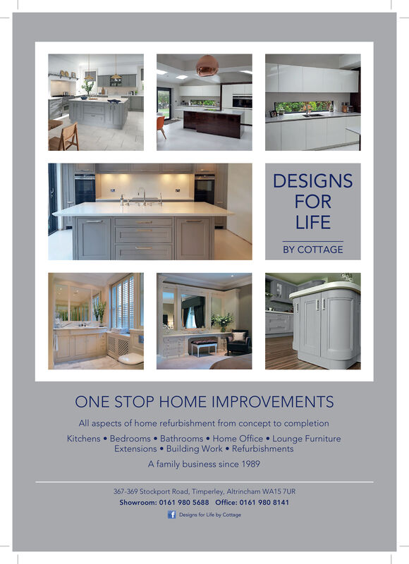 DESIGNSFORLIFEBY COTTAGEONE STOP HOME IMPROVENMENTSAll aspects of home refurbishment from concept to completionKitchens Bedrooms Bathrooms Home Office Lounge FurnitureExtensions Building Work RefurbishmentsA family business since 1989367-369 Stockport Road, Timperley, Altrincham WA15 7URShowroom: 0161 980 5688 Office: 0161 980 8141Designs for Uife by Cottage DESIGNS FOR LIFE BY COTTAGE ONE STOP HOME IMPROVENMENTS All aspects of home refurbishment from concept to completion Kitchens Bedrooms Bathrooms Home Office Lounge Furniture Extensions Building Work Refurbishments A family business since 1989 367-369 Stockport Road, Timperley, Altrincham WA15 7UR Showroom: 0161 980 5688 Office: 0161 980 8141 Designs for Uife by Cottage