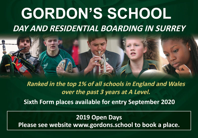 GORDON'S SCHOOLDAY AND RESIDENTIAL BOARDING IN SURREYRanked in the top 1% of all schools in England and Walesover the past 3 years at A Level.Sixth Form places available for entry September 20202019 Open DaysPlease see website www.gordons.school to book a place.GIL GORDON'S SCHOOL DAY AND RESIDENTIAL BOARDING IN SURREY Ranked in the top 1% of all schools in England and Wales over the past 3 years at A Level. Sixth Form places available for entry September 2020 2019 Open Days Please see website www.gordons.school to book a place. GIL