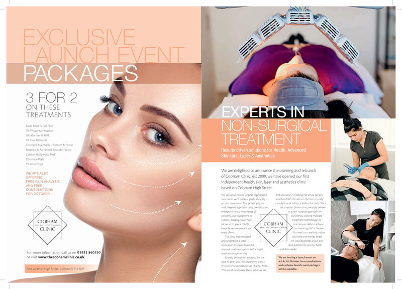 EXCLUSIVELAUNCHEVENTPACKAGES3 FOR 2ON THESETREATMENTSEXPERTS INNON-SURGICALTREATMENTLaer sFll acehotoraonUraomer uHRComee Injecbl-Docsor &NuneBepoke & Advanoed Bespoke TaciaResults driven solutions for Health, AdvancedSkincare, Laser & AustheticsCaton Hollywood PeChemical eelvianin DrigWe are delighted to announce the opening and relaunchof Cobham Clinic, est 2009, we have opened our firstIndependent health skin laser and aesthetics dinicbased on Cobham High StreetWE ARE ALSOOFFERINGFREE SKIN ANALYSISAND FREECONSULTATIONSFOR OCTOBERogcalnc g the whle pesonw h in on the fce or bodywihdcal ade dincalygrow eoip Cur philosophymubyeed appcach ung contionhepy de gofo a dyuncionrywhinhe bdy waaet edwly baon roh oor d ng muloplenchlogesoo so achieveaur dent's go-SophieNo need to tralLondconcmc our inment inCOBHAMndry dngealows so give olyCOBHAMnsCLINICbpole service to eac andCLINICycleThe cle h enh Hly Sand ndegone a toaovon sa ose beon your doonerp our onop locaion all your boddenom inda bgFor more information call us on 01932 860190or visit www.thecobhamclinic.co.ukapacounecepoon aOed by Sophelaciono for thep10 yeasandWe ane hoting a laonch event onuha seh Ocbe bre conlaond eclaive lench evet packgGand Ahocun Rache Mind un at 41 Hgh Seree Cobnam kTsOPwil be aaablewpaonate about whatw dAR EXCLUSIVE LAUNCHEVENT PACKAGES 3 FOR 2 ON THESE TREATMENTS EXPERTS IN NON-SURGICAL TREATMENT Laer sFll ace hotoraon Uraomer u HR Comee Injecbl-Docsor &Nune Bepoke & Advanoed Bespoke Tacia Results driven solutions for Health, Advanced Skincare, Laser & Austhetics Caton Hollywood Pe Chemical eel vianin Drig We are delighted to announce the opening and relaunch of Cobham Clinic, est 2009, we have opened our first Independent health skin laser and aesthetics dinic based on Cobham High Street WE ARE ALSO OFFERING FREE SKIN ANALYSIS AND FREE CONSULTATIONS FOR OCTOBER ogcal nc g the whle peson w h in on the fce or body wihdcal ade dincaly grow eoip Cur philosophy mubyeed appcach ung contion hepy de gof o a dyuncionrywhinhe bdy w aaet edwly b aon roh o or d ng mulople nchloges oo so achieve aur dent's go-Sophie No need to tralLond concmc our inment in COBHAM ndry dnge alows so give oly  COBHAM ns CLINIC bpole service to eac and CLINIC ycle The cle h en h Hly S and ndegone a toa ovon sa ose be on your doonerp our on op locaion all your bod d en om inda bg For more information call us on 01932 860190 or visit www.thecobhamclinic.co.uk apacounecepoon a Oed by Sophelaciono for the p10 yeasand We ane hoting a laonch event on uha seh Ocbe bre conlao nd eclaive lench evet packg Gand Ahocun Rache M ind un at 41 Hgh Seree Cobnam kTsOP wil be aaable w paonate about whatw d AR