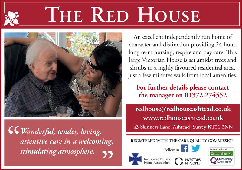 THE RED HOUSEAn excellent independently run home ofcharacter and distinction providing 24 hour,long term nursing, respite and day care. Thislarge Victorian House is set amidst trees andshrubs in a highly favoured residential area,just a few minutes walk from local ameniiesFor further details please contactthe manager on 01372 274552redhouse@redhouseashtead.co.ukwww.redhouseashtead.co.uk43 Skinners Lane, Ashtead, Surrey KT21 2NNCWonderful, tender, lovingattentive care ina welcoming,stimulating atmosphere.REGISTERED WITH THE CARE QUALITY COMMISSIONFollow usInspected and ratedOutstandingRegistered NursingHome AssociationCareQualityCommissionINVESTORSIN PEOPLE THE RED HOUSE An excellent independently run home of character and distinction providing 24 hour, long term nursing, respite and day care. This large Victorian House is set amidst trees and shrubs in a highly favoured residential area, just a few minutes walk from local ameniies For further details please contact the manager on 01372 274552 redhouse@redhouseashtead.co.uk www.redhouseashtead.co.uk 43 Skinners Lane, Ashtead, Surrey KT21 2NN CWonderful, tender, loving attentive care ina welcoming, stimulating atmosphere. REGISTERED WITH THE CARE QUALITY COMMISSION Follow us Inspected and rated Outstanding Registered Nursing Home Association CareQuality Commission INVESTORS IN PEOPLE