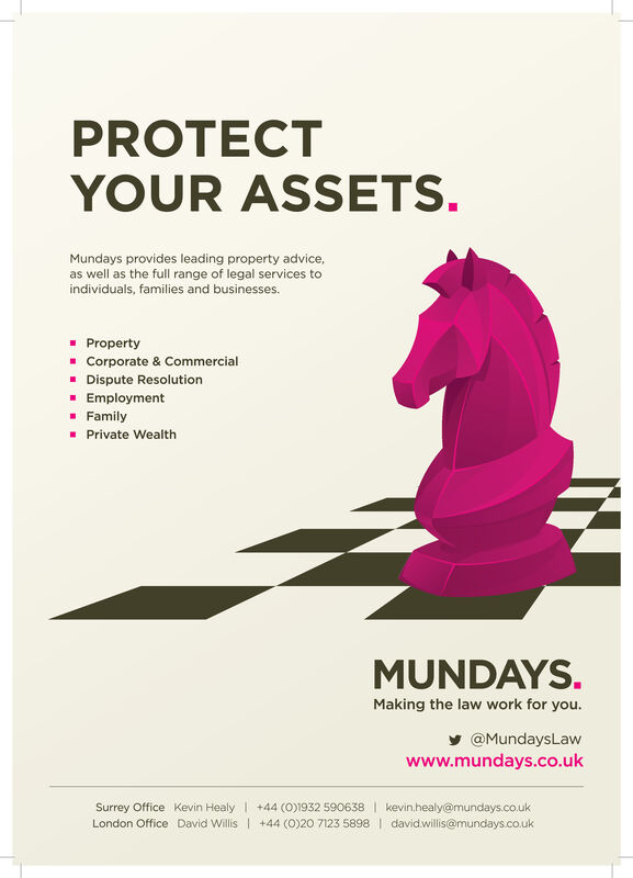 PROTECTYOUR ASSETSMundays provides leading property advice,as well as the full range of legal services toindividuals, families and businesses.PropertyCorporate & CommercialDispute ResolutionEmploymentFamilyPrivate WealthMUNDAYS.Making the law work for youy@MundaysLawwww.mundays.co.ukSurrey Office Kevin Healy +44 (0)1932 590638 kevin.healy@mundays.co.ukLondon Office David Willis +44 (0)20 7123 5898 davidwillis@mundays.co.uk PROTECT YOUR ASSETS Mundays provides leading property advice, as well as the full range of legal services to individuals, families and businesses. Property Corporate & Commercial Dispute Resolution Employment Family Private Wealth MUNDAYS. Making the law work for you y@MundaysLaw www.mundays.co.uk Surrey Office Kevin Healy +44 (0)1932 590638 kevin.healy@mundays.co.uk London Office David Willis +44 (0)20 7123 5898 davidwillis@mundays.co.uk