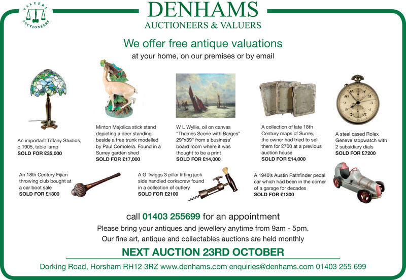 "DENHAMSETIONERYAUCTIONEERS & VALUERSWe offer free antique valuationsat your home, on our premises or by emailMinton Majolica stick standdepicting a deer standingWL Wyllie, oil on canvas""Thames Scene with Barges""29""x39 from a businessA collection of late 18thCentury maps of Surrey.the owner had tried to sellthem for £700 at a previousA steel cased RolexAn important Tiffany Studios,c.1905, table lampbeside a tree trunk modelledGeneve stopwatch with2 subsidiary dialsby Paul Comolera. Found in aSurrey garden shedSOLD FOR £17,000board room where it wasthought to be a printSOLD FOR £14,000auction houseSOLD FOR £35,000SOLD FOR £7200SOLD FOR £14,000An 18th Century Fijianthrowing club bought ata car boot saleAG Twiggs 3 pillar lifting jackside handled corkscrew foundA 1940's Austin Pathfinder pedalcar which had been in the cornerin a collection of cutlerySOLD FOR £2100of a garage for decadesSOLD FOR £1300SOLD FOR £1300call 01403 255699 for an appointmentPlease bring your antiques and jewellery anytime from 9am - 5pmOur fine art, antique and collectables auctions are held monthlyNEXT AUCTION 23RD OCTOBERDorking Road, Horsham RH12 3RZ www.denhams.com enquiries@denhams.com 01403 255 699 DENHAMS ETIONERY AUCTIONEERS & VALUERS We offer free antique valuations at your home, on our premises or by email Minton Majolica stick stand depicting a deer standing WL Wyllie, oil on canvas ""Thames Scene with Barges"" 29""x39 from a business A collection of late 18th Century maps of Surrey. the owner had tried to sell them for £700 at a previous A steel cased Rolex An important Tiffany Studios, c.1905, table lamp beside a tree trunk modelled Geneve stopwatch with 2 subsidiary dials by Paul Comolera. Found in a Surrey garden shed SOLD FOR £17,000 board room where it was thought to be a print SOLD FOR £14,000 auction house SOLD FOR £35,000 SOLD FOR £7200 SOLD FOR £14,000 An 18th Century Fijian throwing club bought at a car boot sale AG Twiggs 3 pillar lifting jack side handled corkscrew found A 1940's Austin Pathfinder pedal car which had been in the corner in a collection of cutlery SOLD FOR £2100 of a garage for decades SOLD FOR £1300 SOLD FOR £1300 call 01403 255699 for an appointment Please bring your antiques and jewellery anytime from 9am - 5pm Our fine art, antique and collectables auctions are held monthly NEXT AUCTION 23RD OCTOBER Dorking Road, Horsham RH12 3RZ www.denhams.com enquiries@denhams.com 01403 255 699"