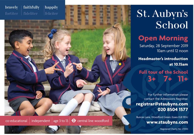 bravely faithfully happilySt.Aubyn'sfeliciterfortiter fideliterSchoolOpen MorningSaturday, 28 September 201910am until 12 noonHeadmaster's introductionat 10.15amFull tour of the School3+ 7+ 11+For further information pleasecontact the Admissions Registrarregistrar@staubyns.com020 8504 1577Bunces Lane, Woodford Green, Essex IG8 9DUindependent age 3 to 13 central line woodfordco-educationalwww.staubyns.comRegistered Charity No: 270143 bravely faithfully happily St.Aubyn's feliciter fortiter fideliter School Open Morning Saturday, 28 September 2019 10am until 12 noon Headmaster's introduction at 10.15am Full tour of the School 3+ 7+ 11+ For further information please contact the Admissions Registrar registrar@staubyns.com 020 8504 1577 Bunces Lane, Woodford Green, Essex IG8 9DU independent age 3 to 13 central line woodford co-educational www.staubyns.com Registered Charity No: 270143