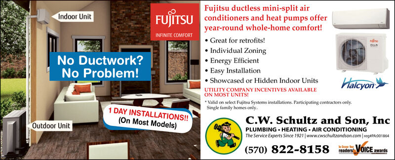 Fujitsu ductless mini-split airconditioners and heat pumps offeryear-round whole-home comfort!Great for retrofits!Individual ZoningEnergy EfficientEasy InstallationFUJITSUIndoor UnitINFINITE COMFORTNo Ductwork?No Problem!HalcyonShowcased or Hidden Indoor UnitsUTILITY COMPANY INCENTIVES AVAILABLEON MOST UNITS!Valid on select Fujitsu Systems installations. Participating contractors onlySingle family homes only.1 DAY INSTALLATIONS!!(On Most Models)C.W. Schultz and Son, IncOutdoor UnitPLUMBING HEATING AIR CONDITIONINGThe Service Experts Since 1921 www.cwschultzandson.com regaPA001864VoiCE awarsoreaders(570) 822-8158 Fujitsu ductless mini-split air conditioners and heat pumps offer year-round whole-home comfort! Great for retrofits! Individual Zoning Energy Efficient Easy Installation FUJITSU Indoor Unit INFINITE COMFORT No Ductwork? No Problem! Halcyon Showcased or Hidden Indoor Units UTILITY COMPANY INCENTIVES AVAILABLE ON MOST UNITS! Valid on select Fujitsu Systems installations. Participating contractors only Single family homes only. 1 DAY INSTALLATIONS!! (On Most Models) C.W. Schultz and Son, Inc Outdoor Unit PLUMBING HEATING AIR CONDITIONING The Service Experts Since 1921 www.cwschultzandson.com regaPA001864 VoiCE awars o readers (570) 822-8158