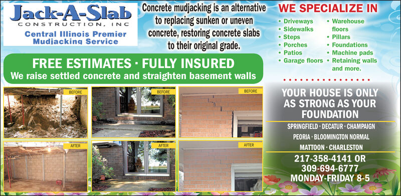 WE SPECIALIZE INJack-A-Slab Concrete mudacking is an altenativeto replacing sunken or unevenconcrete, restoring concrete slabsto their original grade.DrivewaysSidewalksStepsWarehouseCONSTRUCTION, INcfloorsCentral Illinois PremierMudiacking ServicePillarsPorchesFoundationsMachine padsGarage floors Retaining wallsPatiosFREE ESTIMATES FULLY INSUREDWe raise settled concrete and straighten basement wallsand more.YOUR HOUSE IS ONLYBEFOREBEFOREBEFOREAS STRONG AS YOURFOUNDATIONSPRINGFIELD DECATUR CHAMPAIGNPEORIA BLOOMINGTON NORMALAFTERAFTERAFTERMATTOON CHARLESTON217-358-4141 OR309-694-6777MONDAY-FRIDAY 8-5 WE SPECIALIZE IN Jack-A-Slab Concrete mudacking is an altenative to replacing sunken or uneven concrete, restoring concrete slabs to their original grade. Driveways Sidewalks Steps Warehouse CONSTRUCTION, INc floors Central Illinois Premier Mudiacking Service Pillars Porches Foundations Machine pads Garage floors Retaining walls Patios FREE ESTIMATES FULLY INSURED We raise settled concrete and straighten basement walls and more. YOUR HOUSE IS ONLY BEFORE BEFORE BEFORE AS STRONG AS YOUR FOUNDATION SPRINGFIELD DECATUR CHAMPAIGN PEORIA BLOOMINGTON NORMAL AFTER AFTER AFTER MATTOON CHARLESTON 217-358-4141 OR 309-694-6777 MONDAY-FRIDAY 8-5