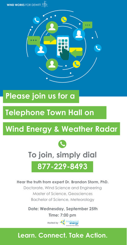 WIND WORKS FOR DEWITTPlease join us for aTelephone Town Hall onWind Energy& Weather RadarTo join, simply dial877-229-8493Hear the truth from expert Dr. Brandon Storm, PhD.Doctorate, Wind Science and EngineeringMaster of Science, GeosciencesBachelor of Science, MeteorologyDate: Wednesday, September 25thTime: 7:00 pmtrodewindenergyHosted byLearn. Connect. Take Action. WIND WORKS FOR DEWITT Please join us for a Telephone Town Hall on Wind Energy& Weather Radar To join, simply dial 877-229-8493 Hear the truth from expert Dr. Brandon Storm, PhD. Doctorate, Wind Science and Engineering Master of Science, Geosciences Bachelor of Science, Meteorology Date: Wednesday, September 25th Time: 7:00 pm trodewind energy Hosted by Learn. Connect. Take Action.