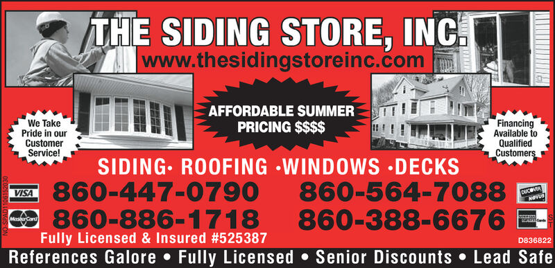 THE SIDING STORE, INCwww.thesidingstoreinc.comAFFORDABLE SUMMERPRICING $$$$FinancingAvailable toQualifiedCustomersWe TakePride in ourCustomerService!SIDING ROOFING WINDOWS DECKS860-447-0790860-886-1718Fully Licensed & Insured #525 387References Galore . Fully Licensed . Senior Discounts Lead Safe860-564-7088860-388-6676VISADUCVERCardD836822090010 00s ON THE SIDING STORE, INC www.thesidingstoreinc.com AFFORDABLE SUMMER PRICING $$$$ Financing Available to Qualified Customers We Take Pride in our Customer Service! SIDING ROOFING WINDOWS DECKS 860-447-0790 860-886-1718 Fully Licensed & Insured #525 387 References Galore . Fully Licensed . Senior Discounts Lead Safe 860-564-7088 860-388-6676 VISA DUCVER Card D836822 090010 00s ON