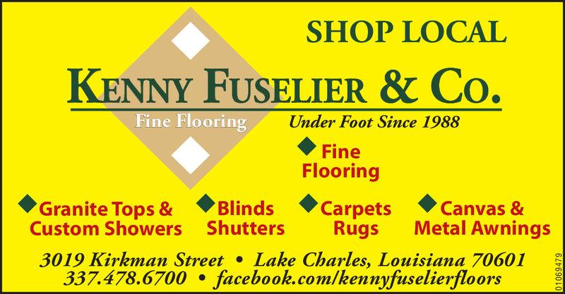 SHOP LOCALKENNY FUSELIER & Co.Fine FlooringUnder Foot Since 1988FineFlooringGranite Tops &Custom ShowersBlindsShuttersCarpetsRugsCanvas &Metal Awnings3019 Kirkman Street337.478.6700 facebook.com/kennyfuselierfloorsLake Charles, Louisiana 7060101069479 SHOP LOCAL KENNY FUSELIER & Co. Fine Flooring Under Foot Since 1988 Fine Flooring Granite Tops & Custom Showers Blinds Shutters Carpets Rugs Canvas & Metal Awnings 3019 Kirkman Street 337.478.6700 facebook.com/kennyfuselierfloors Lake Charles, Louisiana 70601 01069479