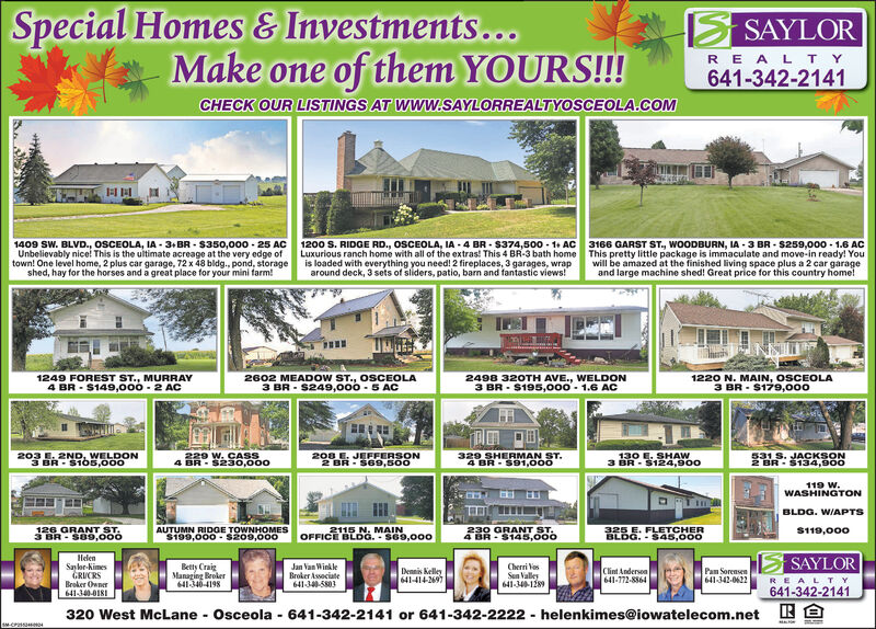 Special Homes & Investments...Make one of them|SAYLORYOURS!!!REALTY641-342-2141CHECK OUR LISTINGS AT WWW.SAYLORREALTYOSCEOLA.COM1409 SW. BLVD., OSCEOLA, IA 3+BR- S350,000 25 ACUnbelievably nice! This is the ultimate acreage at the very edge oftown! One level home, 2 plus car garage, 72 x 48 bldg., pond, storageshed, hay for the horses and a great place for your mini farm!1200 S. RIDGE RD., 0SCEOLA, IA 4 BR $374,500 1+ ACLuxurious ranch home with all of the extras! This 4 BR-3 bath homeis loaded with everything you need! 2 fireplaces,3 garages, wraparound deck, 3 sets of sliders, patio, barn and fantastic views!3166 GARST ST., WOODBURN, IA 3 BR S259,000 1.6 ACThis pretty little package is immaculate and move-in ready! Yourwill be amazed at the finished living space plus a 2 car garageand large machine shed! Great price for this country home!1249 FOREST ST., MURRAY4 BR S149,000 2 AC2602 MEADOW ST., OSCEOLA3 BR S249,000-5 AC2498 320TH AVE., WELDON3 BR- S195,000- 1.6 AC1220 N. MAIN, OSCEOLA3 BR $179,000203 E.2ND, WELDONBR $105,000229 W. CASS4 BR-$230,000208 E. JEFFERSON2 BR S69,500531 S. JACKSON2 BR-$134,900329 SHERMAN ST4 BR-$91,000130 E.SHAW3 BR $124,900119 W.WASHINGTONBLDG. WIAPTS126 GRANT ST3 BR-S89,000AUTUMN RIDGE TOWNHOMES$199,000-Sz09,0002115 N. MAINOFFICE BLDG.-se9,000325 E. FLETCHERBLOG.-$45,000S119,000230 GRANT ST.4 BR-$145,000HelenSaylr-NimesGRUCRSBroker Owner641-340-018SAYLORJan Van WinkleBroker Associate641-34-580Betty CraiManaging Broker641346-4198Cherri osSun Valley641-34-1289Dennis Kelley641-414-2697Clint Anderson641-772-8864Pam Sorensen641-342-0622REALTY641-342-2141E320 West McLane Osceola 641-342-2141 or 641-342-2222helenkimes@iowatelecom.netsM-CPssE Special Homes & Investments... Make one of them |SAYLOR YOURS!!! REALTY 641-342-2141 CHECK OUR LISTINGS AT WWW.SAYLORREALTYOSCEOLA.COM 1409 SW. BLVD., OSCEOLA, IA 3+BR- S350,000 25 AC Unbelievably nice! This is the ultimate acreage at the very edge of town! One level home, 2 plus car garage, 72 x 48 bldg.,