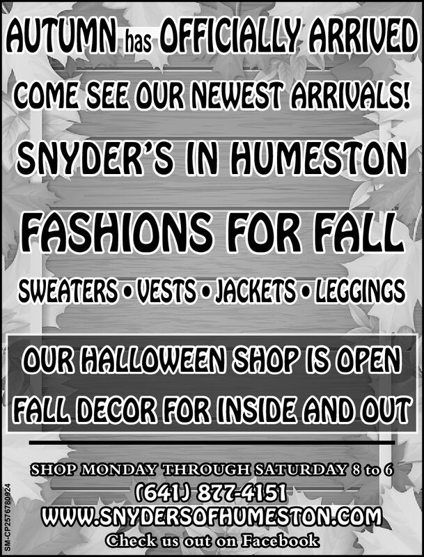  AUTUMN Tas OFFICIALLY ARRIVEDCOME SEE OUR NEWEST ARRIVALS!SNYDER'S IN HUMESTONFASHIONS FOR FALLSWEATERS VESTS JACKETS LEGGINGSOUR HALLOWEEN SHOP IS OPENFALL DECOR FOR INSIDE AND OUTSHOP MONDAY THROUGH SATURDAY 8 to 6G641 877-4151www.SNYDERSOFHUMESTON.CoMCheck us out on FacebookSM-CP2576780924  AUTUMN Tas OFFICIALLY ARRIVED COME SEE OUR NEWEST ARRIVALS! SNYDER'S IN HUMESTON FASHIONS FOR FALL SWEATERS VESTS JACKETS LEGGINGS OUR HALLOWEEN SHOP IS OPEN FALL DECOR FOR INSIDE AND OUT SHOP MONDAY THROUGH SATURDAY 8 to 6 G641 877-4151 www.SNYDERSOFHUMESTON.CoM Check us out on Facebook SM-CP2576780924