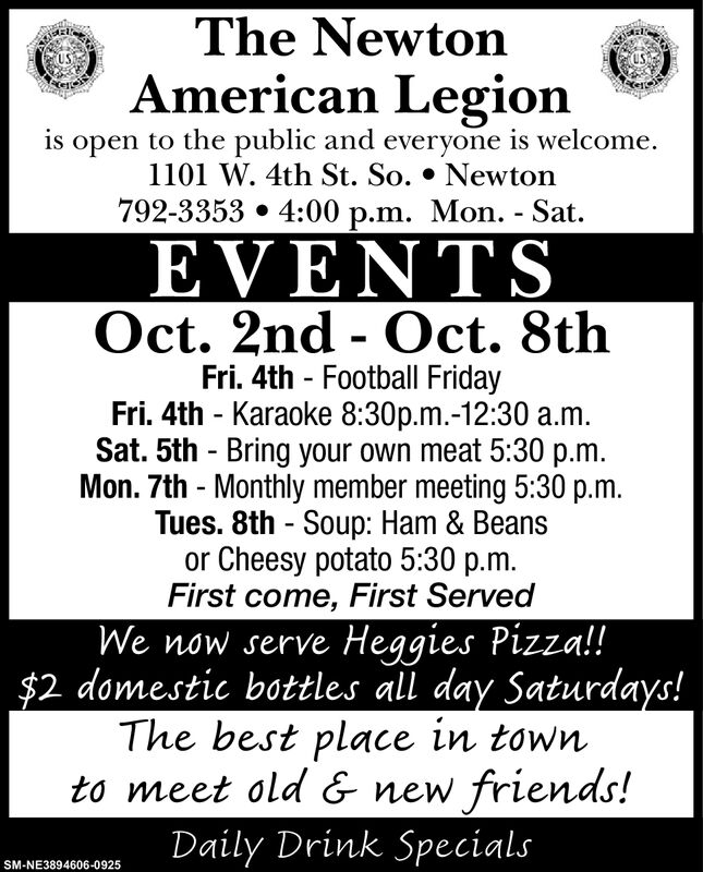 The NewtonUSAmerican Legionis open to the public and everyone is welcome1101 W. 4th St. So. * Newton792-33534:00 p.m. Mon. - SatEVENTSOct. 2nd Oct. 8thFri. 4th Football FridayFri. 4th Karaoke 8:30p.m.-12:30 a.m.Sat. 5th Bring your own meat 5:30 p.m.Mon. 7th Monthly member meeting 5:30 p.mTues. 8th Soup: Ham & Beansor Cheesy potato 5:30 p.m.First come, First ServedWe now serve Heggies Pizza!!$2 domestic bottles al day Saturdays!The best place in townto meet old & new friends!Daily Drink SpecialsSM-NE3894606-0925 The Newton US American Legion is open to the public and everyone is welcome 1101 W. 4th St. So. * Newton 792-3353 4:00 p.m. Mon. - Sat EVENTS Oct. 2nd Oct. 8th Fri. 4th Football Friday Fri. 4th Karaoke 8:30p.m.-12:30 a.m. Sat. 5th Bring your own meat 5:30 p.m. Mon. 7th Monthly member meeting 5:30 p.m Tues. 8th Soup: Ham & Beans or Cheesy potato 5:30 p.m. First come, First Served We now serve Heggies Pizza!! $2 domestic bottles al day Saturdays! The best place in town to meet old & new friends! Daily Drink Specials SM-NE3894606-0925