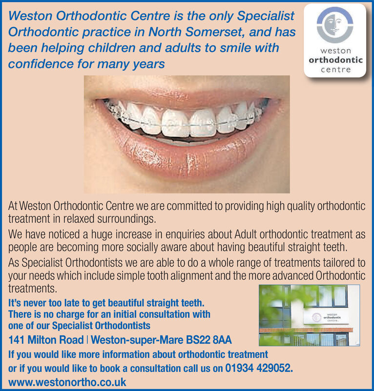 Weston Orthodontic Centre is the only SpecialistOrthodontic practice in North Somerset, and hasbeen helping children and adults to smile withconfidence for many yearswestonorthodonticcentreAt Weston Orthodontic Centre we are committed to providing high quality orthodontictreatment in relaxed surroundings.We have noticed a huge increase in enquiries about Adult orthodontic treatment aspeople are becoming more socially aware about having beautiful straight teeth.As Specialist Orthodontists we are able to do a whole range of treatments tailored toyour needs which include simple tooth alignment and the more advanced Orthodontictreatments.It's never too late to get beautiful straight teeth.There is no charge for an initial consultation withone of our Specialist Orthodontists141 Milton Road Weston-super-Mare BS22 8AAweenorhodentcentreIf you would like more information about orthodontic treatmentor if you would like to book a consultation call us on 01934 429052.www.westonortho.co.uk Weston Orthodontic Centre is the only Specialist Orthodontic practice in North Somerset, and has been helping children and adults to smile with confidence for many years weston orthodontic centre At Weston Orthodontic Centre we are committed to providing high quality orthodontic treatment in relaxed surroundings. We have noticed a huge increase in enquiries about Adult orthodontic treatment as people are becoming more socially aware about having beautiful straight teeth. As Specialist Orthodontists we are able to do a whole range of treatments tailored to your needs which include simple tooth alignment and the more advanced Orthodontic treatments. It's never too late to get beautiful straight teeth. There is no charge for an initial consultation with one of our Specialist Orthodontists 141 Milton Road Weston-super-Mare BS22 8AA ween orhodent centre If you would like more information about orthodontic treatment or if you would like to book a consultation call us on 01934 429052. www.westonortho
