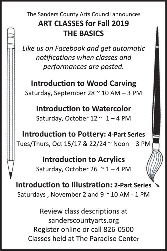 The Sanders County Arts Council announcesART CLASSES for Fall 2019THE BASICSLike us on Facebook and get automaticnotifications when classes andperformances are posted.Introduction to Wood CarvingSaturday, September 28~ 10 AM 3 PMIntroduction to WatercolorSaturday, October 121-4 PMIntroduction to Pottery: 4-Part SeriesTues/Thurs, Oct 15/17 & 22/24~ Noon 3 PMIntroduction to AcrylicsSaturday, October 26~ 1-4 PMIntroduction to Illustration: 2-Part SeriesSaturdays, November 2 and 9 10 AM 1 PMReview class descriptions atsanderscountyarts.orgRegister online or call 826-0500Classes held at The Paradise Center The Sanders County Arts Council announces ART CLASSES for Fall 2019 THE BASICS Like us on Facebook and get automatic notifications when classes and performances are posted. Introduction to Wood Carving Saturday, September 28~ 10 AM 3 PM Introduction to Watercolor Saturday, October 12 1-4 PM Introduction to Pottery: 4-Part Series Tues/Thurs, Oct 15/17 & 22/24~ Noon 3 PM Introduction to Acrylics Saturday, October 26~ 1-4 PM Introduction to Illustration: 2-Part Series Saturdays, November 2 and 9 10 AM 1 PM Review class descriptions at sanderscountyarts.org Register online or call 826-0500 Classes held at The Paradise Center