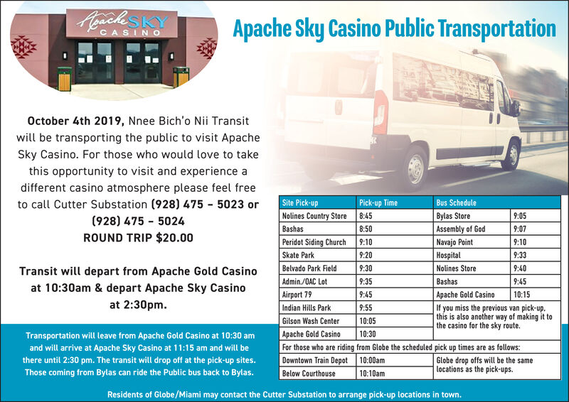 Heachs KYApache Sky Casino Public TransportationCASINOOctober 4th 2019, Nnee Bich'o Nii Transitwill be transporting the public to visit ApacheSky Casino. For those who would love to takethis opportunity to visit and experience adifferent casino atmosphere please feel freeto call Cutter Substation (928) 475 5023 orSite Pick-upPick-up TimeBus ScheduleNolines Country StoreBylas StoreAssembly of GodNavajo Point8:459:05(928) 475 50248:50Bashas9:07ROUND TRIP $20.00Peridot Siding ChurchSkate Park9:109:109:20Hospital9:33Belvado Park Field9:30Nolines Store9:40Transit will depart from Apache Gold CasinoAdmin./OAC Lot9:35Bashas9:45at 10:30am & depart Apache Sky CasinoApache Gold CasinoIf you miss the previous van pick-upthis is also another way of making it tothe casino for the sky route.Airport 799:4510:15at 2:30pm.Indian Hills Park9:5510:05Gilson Wash CenterApache Gold CasinoFor those who are riding from Globe the scheduled pick up times are as follows:Downtown Train Depot 10:00am10:30Transportation will leave from Apache Gold Casino at 10:30 amand will arrive at Apache Sky Casino at 11:15 am and will beGlobe drop offs will be the samelocations as the pick-upsthere until 2:30 pm. The transit will drop off at the pick-up sites.Those coming from Bylas can ride the Public bus back to Bylas.10:10amBelow CourthouseResidents of Globe/Miami may contact the Cutter Substation to arrange pick-up locations in town. Heachs KY Apache Sky Casino Public Transportation CASINO October 4th 2019, Nnee Bich'o Nii Transit will be transporting the public to visit Apache Sky Casino. For those who would love to take this opportunity to visit and experience a different casino atmosphere please feel free to call Cutter Substation (928) 475 5023 or Site Pick-up Pick-up Time Bus Schedule Nolines Country Store Bylas Store Assembly of God Navajo Point 8:45 9:05 (928) 475 5024 8:50 Bashas 9:07 ROUND TRIP $20.00 Peridot Siding Church Skate Park 9:10 9:10 9:20 Hospital 9:33 Belvado Park Field 9:30 Nolines Store 9:40 Transit will depart from Apache Gold Casino Admin./OAC Lot 9:35 Bashas 9:45 at 10:30am & depart Apache Sky Casino Apache Gold Casino If you miss the previous van pick-up this is also another way of making it to the casino for the sky route. Airport 79 9:45 10:15 at 2:30pm. Indian Hills Park 9:55 10:05 Gilson Wash Center Apache Gold Casino For those who are riding from Globe the scheduled pick up times are as follows: Downtown Train Depot 10:00am 10:30 Transportation will leave from Apache Gold Casino at 10:30 am and will arrive at Apache Sky Casino at 11:15 am and will be Globe drop offs will be the same locations as the pick-ups there until 2:30 pm. The transit will drop off at the pick-up sites. Those coming from Bylas can ride the Public bus back to Bylas. 10:10am Below Courthouse Residents of Globe/Miami may contact the Cutter Substation to arrange pick-up locations in town.