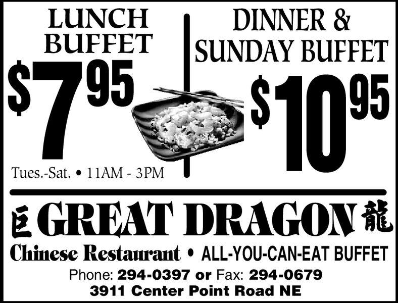 DINNER &SUNDAY BUFFETLUNCHBUFFET$7 95 $10011AM - 3PMTues.-Sat.GREAT DRAGONChinese RestaurantALL-YOU-CAN-EAT BUFFETPhone: 294-0397 or Fax: 294-06793911 Center Point Road NE DINNER & SUNDAY BUFFET LUNCH BUFFET $7 95 $100 11AM - 3PM Tues.-Sat. GREAT DRAGON Chinese Restaurant ALL-YOU-CAN-EAT BUFFET Phone: 294-0397 or Fax: 294-0679 3911 Center Point Road NE