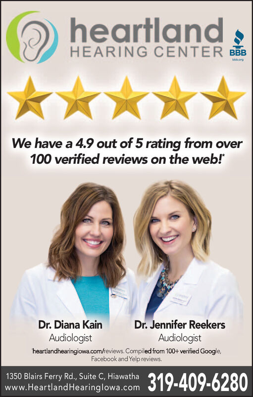 heartlandHEARING CENTER BBBbbb.orgWe have a 4.9 out of 5 rating from over100 verified reviews on the web!Dr.Diana KainAudiologistDr. Jennifer ReekersAudiologistheartlandhearingiowa.com/teviews. Compiled from 100+ verified Google,Facebook and Yelp reviews.1350 Blairs Ferry Rd., Suite C, Hiawathawww.Heartland Hearinglowa.com319-409-6280 heartland HEARING CENTER BBB bbb.org We have a 4.9 out of 5 rating from over 100 verified reviews on the web! Dr.Diana Kain Audiologist Dr. Jennifer Reekers Audiologist heartlandhearingiowa.com/teviews. Compiled from 100+ verified Google, Facebook and Yelp reviews. 1350 Blairs Ferry Rd., Suite C, Hiawatha www.Heartland Hearinglowa.com 319-409-6280