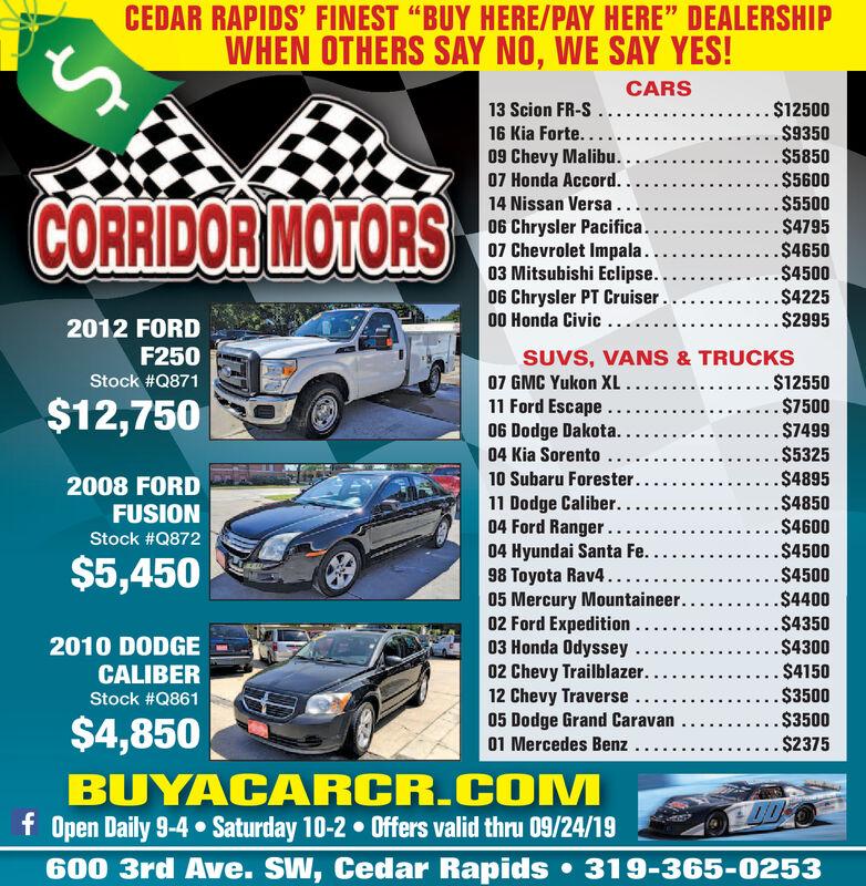 "CEDAR RAPIDS' FINEST ""BUY HERE/PAY HERE"" DEALERSHIPWHEN OTHERS SAY NO, WE SAY YES!CARS. $12500$9350.$5850.$5600.$5500$4795.$4650.$4500..$4225... $299513 Scion FR-S16 Kia Forte..09 Chevy Malibu..07 Honda Accord. .CORRIDOR MOTORS14 Nissan Versa.06 Chrysler Pacifica..07 Chevrolet Impala...03 Mitsubishi Eclipse...06 Chrysler PT Cruiser..00 Honda Civic...2012 FORDF250SUVS, VANS & TRUCKS. $12550$7500$7499.$5325.$4895.$4850.$460007 GMC Yukon XL ...11 Ford Escape...06 Dodge Dakota...Stock #Q871$12,75004 Kia Sorento10 Subaru Forester..2008 FORDFUSION11 Dodge Caliber..04 Ford Ranger..04 Hyundai Santa Fe. .98 Toyota Rav4....05 Mercury Mountaineer.02 Ford Expedition03 Honda Odyssey02 Chevy Trailblazer .12 Chevy Traverse05 Dodge Grand Caravan01 Mercedes Benz..Stock #Q872.$4500$5,450.$4500.$4400.$4350.$4300$4150$3500$3500. $23752010 DODGECALIBERStock #Q861$4,850BUYACARCR.COMf Open Daily 9-4 Saturday 10-2 Offers valid thru 09/24/19600 3rd Ave. SW, Cedar Rapids 319-365-0253 CEDAR RAPIDS' FINEST ""BUY HERE/PAY HERE"" DEALERSHIP WHEN OTHERS SAY NO, WE SAY YES! CARS . $12500 $9350 .$5850 .$5600 .$5500 $4795 .$4650 .$4500 ..$4225 ... $2995 13 Scion FR-S 16 Kia Forte.. 09 Chevy Malibu.. 07 Honda Accord. . CORRIDOR MOTORS 14 Nissan Versa. 06 Chrysler Pacifica.. 07 Chevrolet Impala... 03 Mitsubishi Eclipse... 06 Chrysler PT Cruiser.. 00 Honda Civic... 2012 FORD F250 SUVS, VANS & TRUCKS . $12550 $7500 $7499 .$5325 .$4895 .$4850 .$4600 07 GMC Yukon XL ... 11 Ford Escape... 06 Dodge Dakota... Stock #Q871 $12,750 04 Kia Sorento 10 Subaru Forester.. 2008 FORD FUSION 11 Dodge Caliber.. 04 Ford Ranger.. 04 Hyundai Santa Fe. . 98 Toyota Rav4.... 05 Mercury Mountaineer. 02 Ford Expedition 03 Honda Odyssey 02 Chevy Trailblazer . 12 Chevy Traverse 05 Dodge Grand Caravan 01 Mercedes Benz.. Stock #Q872 .$4500 $5,450 .$4500 .$4400 .$4350 .$4300 $4150 $3500 $3500 . $2375 2010 DODGE CALIBER Stock #Q861 $4,850 BUYACARCR.COM f Open Daily 9-4 Saturday 10-2 Offers valid thru 09/24/19 600 3rd Ave. SW, Cedar Rap"