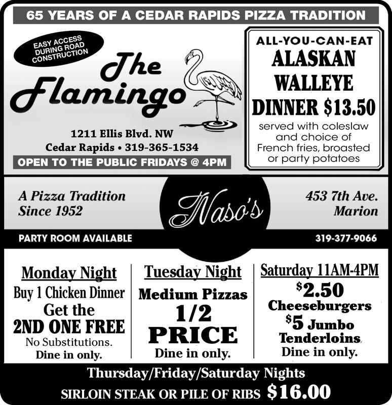 65 YEARS OF A CEDAR RAPIDS PIZZA TRADITIONEASY ACCESSDURING ROADCONSTRUCTIONALL-YOU-CAN-EATTheFlamingoALASKANWALLEYEDINNER $13.50served with coleslawand choice ofFrench fries, broastedor party potatoes1211 Ellis Blvd. NWCedar Rapids 319-365-1534OPEN TO THE PUBLIC FRIDAYS @4PMA Pizza TraditionSince 1952453 7th Ave.(Naso'sMarionPARTY ROOM AVAILABLE319-377-9066Tuesday Night   Saturday 11AM-4PM$2.50Cheeseburgers$5 JumboTenderloinsDine in only.Monday NightBuy 1 Chicken Dinner   Medium PizzasGet the1/2  2ND ONE FREE PRICENo Substitutions.Dine in onlyDine in onlyThursday/Friday/Saturday NightsSIRLOIN STEAK OR PILE OF RIBS $16.00 65 YEARS OF A CEDAR RAPIDS PIZZA TRADITION EASY ACCESS DURING ROAD CONSTRUCTION ALL-YOU-CAN-EAT The Flamingo ALASKAN WALLEYE DINNER $13.50 served with coleslaw and choice of French fries, broasted or party potatoes 1211 Ellis Blvd. NW Cedar Rapids 319-365-1534 OPEN TO THE PUBLIC FRIDAYS @4PM A Pizza Tradition Since 1952 453 7th Ave. (Naso's Marion PARTY ROOM AVAILABLE 319-377-9066 Tuesday Night   Saturday 11AM-4PM $2.50 Cheeseburgers $5 Jumbo Tenderloins Dine in only. Monday Night Buy 1 Chicken Dinner   Medium Pizzas Get the 1/2   2ND ONE FREE PRICE No Substitutions. Dine in only Dine in only Thursday/Friday/Saturday Nights SIRLOIN STEAK OR PILE OF RIBS $16.00