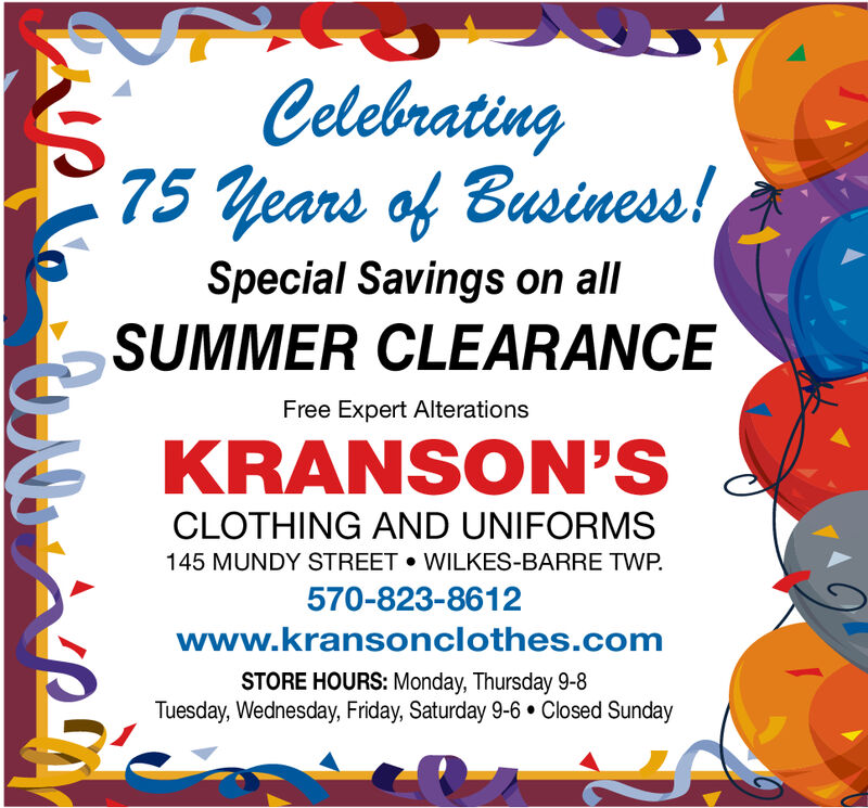 Celebrating75 years of Business!Special Savings on allSUMMER CLEARANCEFree Expert AlterationsKRANSON'SCLOTHING AND UNIFORMS145 MUNDY STREET WILKES-BARRE TWP570-823-8612www.kransonclothes.comSTORE HOURS: Monday, Thursday 9-8Tuesday, Wednesday, Friday, Saturday 9-6 Closed SundayA Celebrating 75 years of Business! Special Savings on all SUMMER CLEARANCE Free Expert Alterations KRANSON'S CLOTHING AND UNIFORMS 145 MUNDY STREET WILKES-BARRE TWP 570-823-8612 www.kransonclothes.com STORE HOURS: Monday, Thursday 9-8 Tuesday, Wednesday, Friday, Saturday 9-6 Closed Sunday A