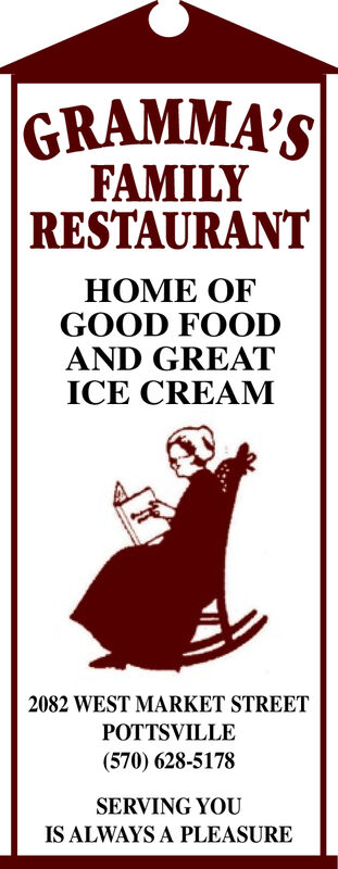 |GRAMMA'SFAMILYRESTAURANTHOME OFGOOD FOODAND GREATICE CREAM2082 WEST MARKET STREETPOTTSVILLE(570) 628-5178SERVING YOUIS ALWAYS A PLEASURE |GRAMMA'S FAMILY RESTAURANT HOME OF GOOD FOOD AND GREAT ICE CREAM 2082 WEST MARKET STREET POTTSVILLE (570) 628-5178 SERVING YOU IS ALWAYS A PLEASURE
