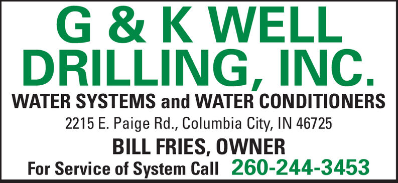 G & K WELLDRILLING, INCWATER SYSTEMS and WATER CONDITIONERS2215 E. Paige Rd., Columbia City, IN 46725BILL FRIES, OWNERFor Service of System Call 260-244-3453 G & K WELL DRILLING, INC WATER SYSTEMS and WATER CONDITIONERS 2215 E. Paige Rd., Columbia City, IN 46725 BILL FRIES, OWNER For Service of System Call 260-244-3453