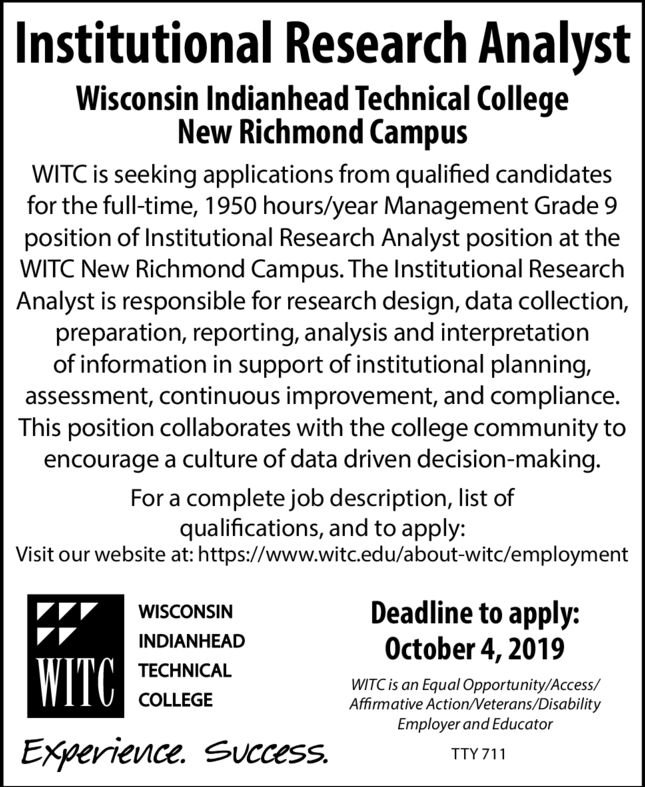 |Institutional Research AnalystWisconsin Indianhead Technical CollegeNew Richmond CampusWITC is seeking applications from qualified candidatesfor the full-time, 1950 hours/year Management Grade 9position of Institutional Research Analyst position at theWITC New Richmond Campus. The Institutional ResearchAnalyst is responsible for research design, data collection,preparation, reporting, analysis and interpretationof information in support of institutional planning,assessment, continuous improvement, and compliance.This position collaborates with the college community toencourage a culture of data driven decision-making.For a complete job description, list ofqualifications, and to apply:Visit our website at: https://www.witc.edu/about-witc/employmentDeadline to apply:October 4, 2019WISCONSININDIANHEAD|WITC|TECHNICALWITC is an Equal Opportunity/Access/Affirmative Action/Veterans/DisabilityEmployer and EducatorCOLLEGEExperience. Success.TTY 711 |Institutional Research Analyst Wisconsin Indianhead Technical College New Richmond Campus WITC is seeking applications from qualified candidates for the full-time, 1950 hours/year Management Grade 9 position of Institutional Research Analyst position at the WITC New Richmond Campus. The Institutional Research Analyst is responsible for research design, data collection, preparation, reporting, analysis and interpretation of information in support of institutional planning, assessment, continuous improvement, and compliance. This position collaborates with the college community to encourage a culture of data driven decision-making. For a complete job description, list of qualifications, and to apply: Visit our website at: https://www.witc.edu/about-witc/employment Deadline to apply: October 4, 2019 WISCONSIN INDIANHEAD |WITC| TECHNICAL WITC is an Equal Opportunity/Access/ Affirmative Action/Veterans/Disability Employer and Educator COLLEGE Experience. Success. TTY 711