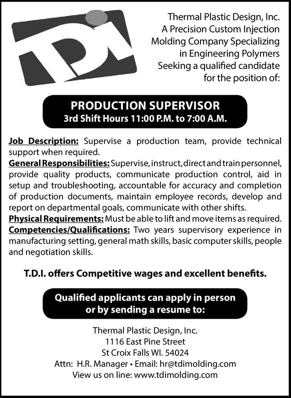 Thermal Plastic Design, Inc.A Precision Custom InjectionMolding Company Specializingin Engineering PolymersSeeking a qualified candidatefor the position of:PRODUCTION SUPERVISOR3rd Shift Hours 11:00 P.M. to 7:00 A.M.Job Description: Supervise a production team, provide technicalsupport when required.General Responsibilities: Supervise, instruct, direct and train personnel,provide quality products, communicate production control, aid insetup and troubleshooting, accountable for accuracy and completionof production documents, maintain employee records, develop andreport on departmental goals, communicate with other shifts.Physical Requirements: Must be able to lift and move items as requiredCompetencies/Qualifications: Two years supervisory experience inmanufacturing setting, general math skills, basic computer skills, peopleand negotiation skills.T.D.I. offers Competitive wages and excellent benefits.Qualified applicants can apply in personor by sending a resume to:Thermal Plastic Design, Inc.1116 East Pine StreetSt Croix Falls WI. 54024Attn: H.R. Manager Email: hr@tdimolding.comView us on line: www.tdimolding.com Thermal Plastic Design, Inc. A Precision Custom Injection Molding Company Specializing in Engineering Polymers Seeking a qualified candidate for the position of: PRODUCTION SUPERVISOR 3rd Shift Hours 11:00 P.M. to 7:00 A.M. Job Description: Supervise a production team, provide technical support when required. General Responsibilities: Supervise, instruct, direct and train personnel, provide quality products, communicate production control, aid in setup and troubleshooting, accountable for accuracy and completion of production documents, maintain employee records, develop and report on departmental goals, communicate with other shifts. Physical Requirements: Must be able to lift and move items as required Competencies/Qualifications: Two years supervisory experience in manufacturing setting, general math skills, basic computer skills, people and negotiation 