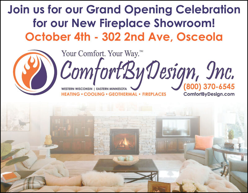 Join us for our Grand Opening Celebrationfor our New Fireplace Showroom!October 4th - 302 2nd Ave, OsceolaYour Comfort. Your Way.TMComfortByDesign, Inc.(800) 370-6545WESTERN WISCONSIN EASTERN MINNESOTAComfortByDesign.comHEATING COOLING GEOTHERMAL FIREPLACES Join us for our Grand Opening Celebration for our New Fireplace Showroom! October 4th - 302 2nd Ave, Osceola Your Comfort. Your Way. TM ComfortByDesign, Inc. (800) 370-6545 WESTERN WISCONSIN EASTERN MINNESOTA ComfortByDesign.com HEATING COOLING GEOTHERMAL FIREPLACES