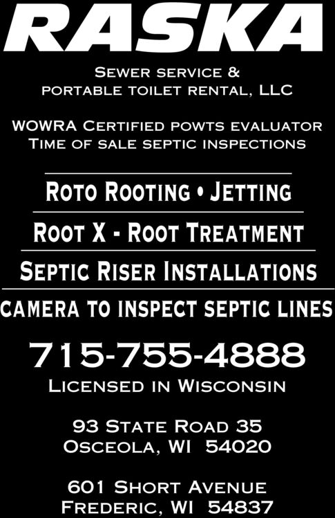 RASKASEWER SERVICE &PORTABLE TOILET RENTAL, LLCWOWRA CERTIFIED POWTS EVALUATORTIME OF SALE SEPTIC INSPECTIONSROTO ROOTING JETTINGROOT X- ROOT TREATMENTSEPTIC RISER INSTALLATIONSCAMERA TO INSPECT SEPTIC LINES715-755-4888LICENSED IN WISCONSIN93 STATE ROAD 35OSCEOLA, WI 54020601 SHORT AVENUEFREDERIC, WI 54837 RASKA SEWER SERVICE & PORTABLE TOILET RENTAL, LLC WOWRA CERTIFIED POWTS EVALUATOR TIME OF SALE SEPTIC INSPECTIONS ROTO ROOTING JETTING ROOT X- ROOT TREATMENT SEPTIC RISER INSTALLATIONS CAMERA TO INSPECT SEPTIC LINES 715-755-4888 LICENSED IN WISCONSIN 93 STATE ROAD 35 OSCEOLA, WI 54020 601 SHORT AVENUE FREDERIC, WI 54837