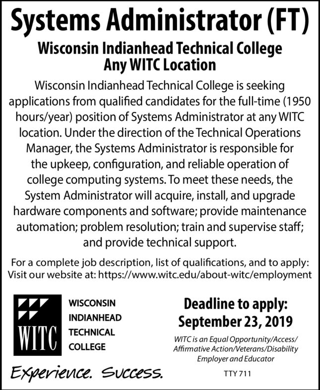 Systems Administrator (FT)Wisconsin Indianhead Technical CollegeAny WITC LocationWisconsin Indianhead Technical College is seekingapplications from qualified candidates for the full-time (1950hours/year) position of Systems Administrator at any WITClocation. Under the direction of the Technical OperationsManager, the Systems Administrator is responsible forthe upkeep, configuration, and reliable operation ofcollege computing systems. To meet these needs, theSystem Administrator will acquire, install, and upgradehardware components and software; provide maintenanceautomation; problem resolution; train and supervise staff;and provide technical support.For a complete job description, list of qualifications, and to apply:Visit our website at: https://www.witc.edu/about-witc/employmentDeadline to apply:September 23, 2019WISCONSININDIANHEAD WITC TECHNICALWITC is an Equal Opportunity/Access/Affirmative Action/Veterans/DisabilityEmployer and EducatorCOLLEGEExperience. Success.TTY 711 Systems Administrator (FT) Wisconsin Indianhead Technical College Any WITC Location Wisconsin Indianhead Technical College is seeking applications from qualified candidates for the full-time (1950 hours/year) position of Systems Administrator at any WITC location. Under the direction of the Technical Operations Manager, the Systems Administrator is responsible for the upkeep, configuration, and reliable operation of college computing systems. To meet these needs, the System Administrator will acquire, install, and upgrade hardware components and software; provide maintenance automation; problem resolution; train and supervise staff; and provide technical support. For a complete job description, list of qualifications, and to apply: Visit our website at: https://www.witc.edu/about-witc/employment Deadline to apply: September 23, 2019 WISCONSIN INDIANHEAD  WITC  TECHNICAL WITC is an Equal Opportunity/Access/ Affirmative Action/Veterans/Disability Employer and Educator COLLEGE Experience. Success.