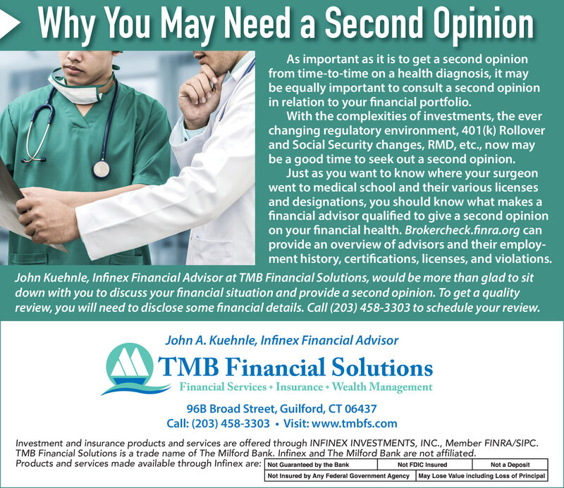 Why You May Need a Second OpinionAs important as it is to get a second opinionfrom time-to-time on a health diagnosis, it maybe equally important to consult a second opinionin relation to your financial portfolio.With the complexities of investments, the everchanging regulatory environment, 401(k) Rolloverand Social Security changes, RMD, etc., now maybe a good time to seek out a second opinion.Just as you want to know where your surgeonwent to medical school and their various licensesand designations, you should know what makes afinancial advisor qualified to give a second opinionon your financial health. Brokercheck.finra.org canprovide an overview of advisors and their employ-ment history, certifications, licenses, and violations.John Kuehnle, Infinex Financial Advisor at TMB Financial Solutions, would be more than glad to sitdown with you to discuss your financial situation and provide a second opinion. To get a qualityreview, you will need to disclose some financial details. Call (203) 458-3303 to schedule your review.John A. Kuehnle, Infinex Financial AdvisorTMB Financial SolutionsFinancial Services Insurance Wealth Management96B Broad Street, Guilford, CT 06437Call: (203) 458-3303 Visit: www.tmbfs.comInvestment and insurance products and services are offered through INFINEX INVESTMENTS, INC., Member FINRA/SIPC.TMB Financial Solutions is a trade name of The Milford Bank. Infinex and The Milford Bank are not affiliated.Products and services made available through Infinex are: Not Guaranteed by the BankNot a DepositNot FDIC InsuredNot Insured by Any Federal Government Agency May Lose Value including Loss of Principal Why You May Need a Second Opinion As important as it is to get a second opinion from time-to-time on a health diagnosis, it may be equally important to consult a second opinion in relation to your financial portfolio. With the complexities of investments, the ever changing regulatory environment, 401(k) Rollover and Social Security changes, RMD, etc