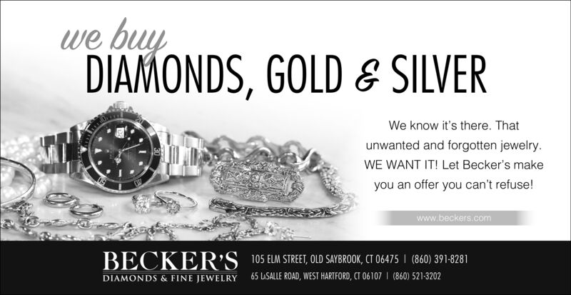 we buyDIAMONDS, GOLD & SILVERWe know it's there. Thatunwanted and forgotten jewelry.WE WANT IT! Let Becker's makeyou an offer you can't refuse!www.beckers.comBECKER'S105 ELM STREET, OLD SAYBROOK, CT 06475(860) 391-8281(860) 521-320265 LSALLE ROAD, WEST HARTFORD, CT 06107DIAMONDS &FINE JEWELRY we buy DIAMONDS, GOLD & SILVER We know it's there. That unwanted and forgotten jewelry. WE WANT IT! Let Becker's make you an offer you can't refuse! www.beckers.com BECKER'S 105 ELM STREET, OLD SAYBROOK, CT 06475 (860) 391-8281 (860) 521-3202 65 LSALLE ROAD, WEST HARTFORD, CT 06107 DIAMONDS &FINE JEWELRY
