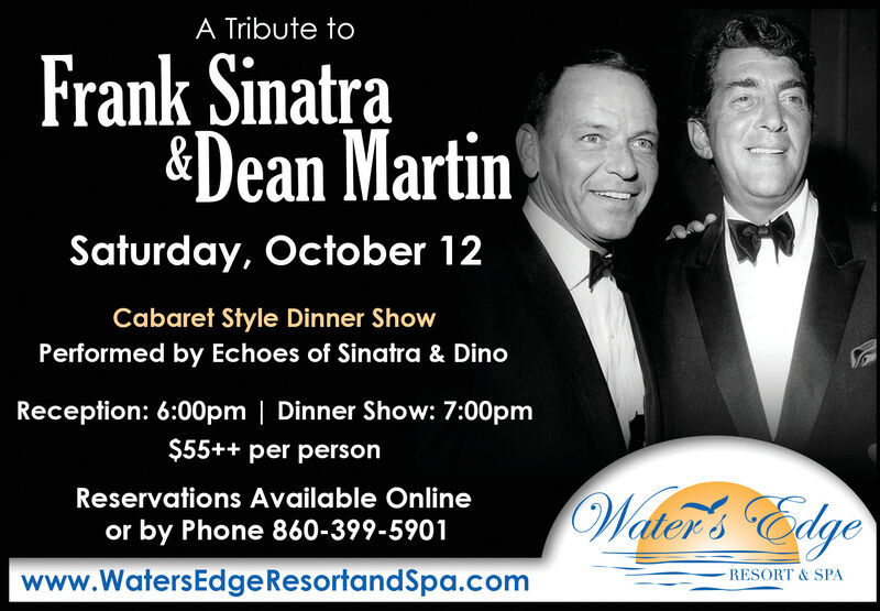 A Tribute toFrank Sinatra&Dean MartinSaturday, October 12Cabaret Style Dinner ShowPerformed by Echoes of Sinatra & DinoReception: 6:00pm | Dinner Show: 7:00pm$55++ per personWaler's EdgeReservations Available Onlineor by Phone 860-399-5901www.WatersEdge ResortandSpa.comRESORT & SPA A Tribute to Frank Sinatra &Dean Martin Saturday, October 12 Cabaret Style Dinner Show Performed by Echoes of Sinatra & Dino Reception: 6:00pm | Dinner Show: 7:00pm $55++ per person Waler's Edge Reservations Available Online or by Phone 860-399-5901 www.WatersEdge ResortandSpa.com RESORT & SPA