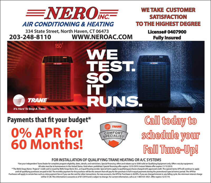 """=NEROWE TAKE CUSTOMERINC.SATISFACTIONTO THE HIGHEST DEGREEAIR CONDITIONING& HEATING334 State Street, North Haven, CT 06473License# 0407900203-248-8110www.NEROAC.COMFully Insured150WETEST.SOITRUNS.TRANEIt's Hard To Stop A TraneCall today toschedule yourFall Tune-Up!Payments that fit your budget*TRANE0% APR for60 Months!COMFORTSPECIALISTFOR INSTALLATION OF QUALIFYING TRANE HEATING OR A/C SYSTEMSSee your independent Trane Dealer for complete program eligibility, dates, details, and restrictions Special financing offers and rebates up to $500 valid on Qualifying Equipment only. Offers vary by equipmentAll sales must be to homeowners in the United States Void where prohibited. Special financing offer expires 12/31/2019. Instant Rebate offer expires 11/15/2019""""The Wells Fargo Home Projects' credit card is issued by Wells Fargo Bank, NA, an Equal Housing Lender. Special terms apply to qualifying purchases charged with approved credit. The special terms APR will continue to applyuntil all qualifying purchases are paid in full. The monthly payment for this purchase will be the amount that will pay for the purchase in full in equal payments during the promotional special tems) period. The APR forPurchases will apply to certain fees such as a late payment fee or if you use the card for other transactions. For new accounts, the APR for Purchases is 28.999 % If you are charged interest in any billing cycle, the minimum interest chargewill be $1.00. This information is accurate as of 8/1/2019and is subject to change. For current information, call us at 1-800-431-5921.Offer expires 12/31/19 =NERO WE TAKE CUSTOMER INC. SATISFACTION TO THE HIGHEST DEGREE AIR CONDITIONING& HEATING 334 State Street, North Haven, CT 06473 License# 0407900 203-248-8110 www.NEROAC.COM Fully Insured 150 WE TEST. SO IT RUNS. TRANE It's Hard To Stop A Trane Call today to schedule your Fall Tune-Up! Payments that fit your budget* TRANE 0% APR for 60 Months! COMFORT SPECIALIST FOR INSTALLATION OF QUALIFYING T"""