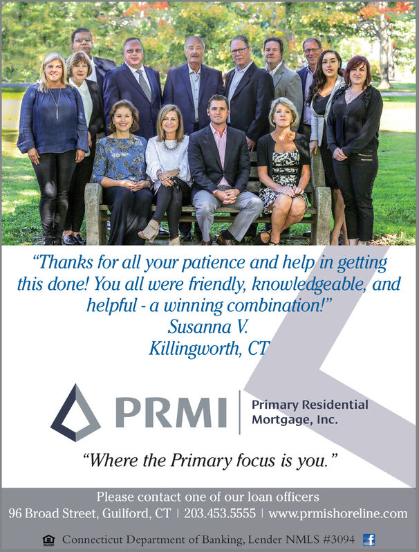 """""""Thanks for all your patience and help in gettingthis done! You all were friendly, knowledgeable, andhelpful -a winning combination!""""Susanna VKillingworth, CTPRMIPrimary ResidentialMortgage, Inc.""""Where the Primary focus is you.""""Please contact one of our loan officers96 Broad Street, Guilford, CT 