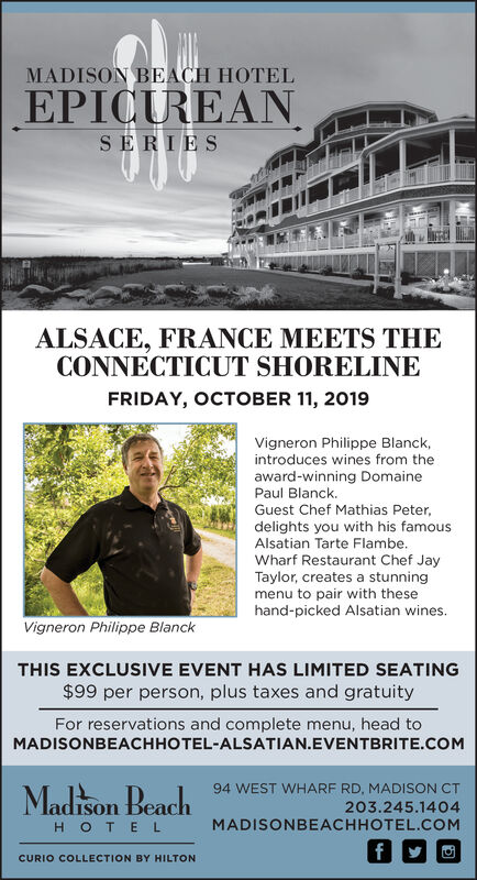 MADISON BEACH HOTELEPICUREANSERIESALSACE, FRANCE MEETS THECONNECTICUT SHORELINEFRIDAY, OCTOBER 11, 2019Vigneron Philippe Blanck,introduces wines from theaward-winning DomainePaul BlanckGuest Chef Mathias Peter,delights you with his famousAlsatian Tarte Flambe.Wharf Restaurant Chef JayTaylor, creates a stunningmenu to pair with thesehand-picked Alsatian wines.Vigneron Philippe BlanckTHIS EXCLUSIVE EVENT HAS LIMITED SEATING$99 per person, plus taxes and gratuityFor reservations and complete menu, head toMADISONBEACHHOTEL-ALSATIAN.EVENTBRITE.COMMadison Beach94 WEST WHARF RD, MADISON CT203.245.1404MADISONBEACHHOTEL.COMH OTE LfCURIO COLLECTION BY HILTON MADISON BEACH HOTEL EPICUREAN SERIES ALSACE, FRANCE MEETS THE CONNECTICUT SHORELINE FRIDAY, OCTOBER 11, 2019 Vigneron Philippe Blanck, introduces wines from the award-winning Domaine Paul Blanck Guest Chef Mathias Peter, delights you with his famous Alsatian Tarte Flambe. Wharf Restaurant Chef Jay Taylor, creates a stunning menu to pair with these hand-picked Alsatian wines. Vigneron Philippe Blanck THIS EXCLUSIVE EVENT HAS LIMITED SEATING $99 per person, plus taxes and gratuity For reservations and complete menu, head to MADISONBEACHHOTEL-ALSATIAN.EVENTBRITE.COM Madison Beach 94 WEST WHARF RD, MADISON CT 203.245.1404 MADISONBEACHHOTEL.COM H OTE L f CURIO COLLECTION BY HILTON