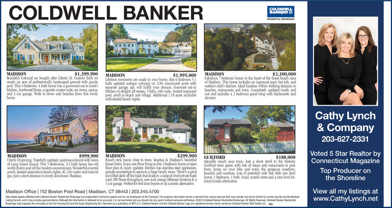 COLDWELL BANKERCOLDWELLBANKERRESDENTIAL BROKERAGE$1,399.900$2,300,000MADISONBeautful Colonial on Sought afher iberty St. Custom built onnearly an acre of professionally landscaped ground with gunitepool. This 4 bedroom, 4 bath home has a goument eat in cook'skitchen, handwood flooes, exquibite maer suite, c oom, saunaand 5 car garag Walk to down and beahes from this lovelyhomeMADISONFabulous 7 bedroom home in the hert of the finest beach aneaof Madison This home indudes an ingrund pool, hot tub, andouoor chef's kitchen. Ideal location within walking distance tobeaches, nestaurants and town. Completely updated inside andout and indludes a 2 bedroom guest wing with kitchenete andelevatocMADISONLifetime memories ae made in vour home, this 6 bedroom 5.bath updated antique colonial on 284 mankured acres withseparate garage at will fulfill your dreams Gourmet eat-inKitchen to delight all senses, 5 fpls, mbe site, heated ingroundpool, stroll to beach and vilage Aditional 1.19 acns aailablewith deeded beach rights$1,995,000Cathy Lynch& Company203-627-2331Voted 5 Star Realtor byConnecticut Magazine$999.900$299.900MADISONUnerly Chaming Tastefully updated, spacious colonial with viewsof Long Island Sound This 5 Bedrooms, 35 bath home has oldworld dhamm and all the modem conveniences. Wonderful covendporch deded association beach rights, MC City water and naturalgas Just a short distance to lovely dowBOn MadsonMADISONRanch stile home cloe to toun, beaches & Madisons beaunfulRauer Fam. Enjoy oneoor hing in this 2 bedcm home openfloor plan & many updans. Kitchen has stainless steel applianosgane countertos &opers to a large family rom. Theres a greatsun filled deck of the back that leads to a large & leved privte backyard HW floces throughout new roof, energy ecent windous&afear garage Perfect for fist time bunes orasa condo aematve$188.000GUILFORDAdoable ranch near town. Just a short stroll to the HistoricGuilford town green wth lots of shops and nestaurants to pickfrom. Jump on