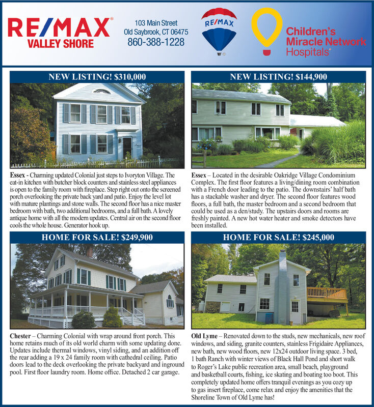 RE/MAXRE/MAX103 Main StreetOld Saybrook, CT 06475860-388-1228Children'sMiracle NetworlsHospitalsVALLEY SHORENEW LISTING! $310,000NEW LISTING! $144,900Essex-Charming updated Colonial just steps to lvoryton Village. Theeat-in kitchen with butcher block counters and stainless steel appliancesis open to the family room with fireplace. Step right out onto the screenedporch overlooking the private back yard and patio. Enjoy the level lotwith mature plantings and stone wals. The second floor has a nice masterbedroom with bath, two additional bedrooms, and a full bath. A lovelyantique home with all the modem updates. Central air on the second floorcools the whole house. Generator hook up.Essex- Located in the desirable Oakridge Village CondominiumComplex. The first floor features a living/dining room combinationwith a French door leading to the patio. The downstairs' half bathhas a stackable washer and dryer. The second floor features woodfloors, a full bath, the master bedroom and a second bedroom thatcould be used as a den/study. The upstairs doors and rooms arefreshly painted. A new hot water heater and smoke detectors havebeen installedHOME FOR SALE! $249,900HOME FOR SALE! $245,000Chester-Charming Colonial with wrap around front porch. Thishome retains much of its old world charm with some updating done.Updates include thermal windows, vinyl siding, and an addition offthe rear adding a 19 x 24 family room with cathedral ceiling. Patiodoors lead to the deck overlooking the private backyard and ingroundpool. First floor laundry room. Home office. Detached 2 car garage.Old Lyme-Renovated down to the studs, new mechanicals, new roofwindows, and siding, granite counters, stainless Frigidaire Appliancesnew bath, new wood floors, new 12x24 outdoor living space. 3 bed,1 bath Ranch with winter views of Black Hall Pond and short walkto Roger's Lake public recreation area, small beach, playgroundand basketball courts, fishing, ice skating and boating too boot. Thiscompletely updated home offers tranquil evenings as you cozy upto gas insert fireplace, come relax and enjoy the amenities that theShoreline Town of Old Lyme has! RE/MAX RE/MAX 103 Main Street Old Saybrook, CT 06475 860-388-1228 Children's Miracle Networls Hospitals VALLEY SHORE NEW LISTING! $310,000 NEW LISTING! $144,900 Essex-Charming updated Colonial just steps to lvoryton Village. The eat-in kitchen with butcher block counters and stainless steel appliances is open to the family room with fireplace. Step right out onto the screened porch overlooking the private back yard and patio. Enjoy the level lot with mature plantings and stone wals. The second floor has a nice master bedroom with bath, two additional bedrooms, and a full bath. A lovely antique home with all the modem updates. Central air on the second floor cools the whole house. Generator hook up. Essex- Located in the desirable Oakridge Village Condominium Complex. The first floor features a living/dining room combination with a French door leading to the patio. The downstairs' half bath has a stackable washer and dryer. The second floor features wood floors, a full bath, the master bedroom and a second bedroom that could be used as a den/study. The upstairs doors and rooms are freshly painted. A new hot water heater and smoke detectors have been installed HOME FOR SALE! $249,900 HOME FOR SALE! $245,000 Chester-Charming Colonial with wrap around front porch. This home retains much of its old world charm with some updating done. Updates include thermal windows, vinyl siding, and an addition off the rear adding a 19 x 24 family room with cathedral ceiling. Patio doors lead to the deck overlooking the private backyard and inground pool. First floor laundry room. Home office. Detached 2 car garage. Old Lyme-Renovated down to the studs, new mechanicals, new roof windows, and siding, granite counters, stainless Frigidaire Appliances new bath, new wood floors, new 12x24 outdoor living space. 3 bed, 1 bath Ranch with winter views of Black Hall Pond and short walk to Roger's Lake public recreation area, small beach, playground and basketball courts, fishing, ice skating and boating too boot. This completely updated home offers tranquil evenings as you cozy up to gas insert fireplace, come relax and enjoy the amenities that the Shoreline Town of Old Lyme has!