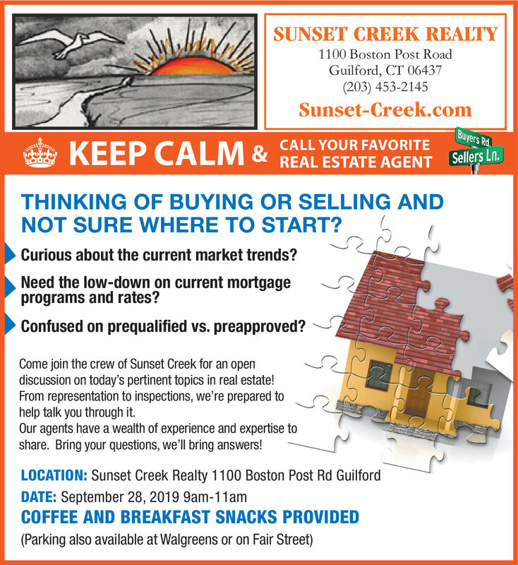 SUNSET CREEK REALTY1100 Boston Post RoadGuilford, CT 06437(203) 453-2145Sunset-Creek.comBuyers RdKEEP CALM& REAL ESTATE AGENT Selers inCALL YOUR FAVORITETHINKING OF BUYING OR SELLING ANDNOT SURE WHERE TO START?Curious about the current market trends?Need the low-down on current mortgageprograms and rates?Confused on prequalified vs. preapproved?Come join the crew of Sunset Creek for an opendiscussion on today's pertinent topics in real estate!From representation to inspections, we're prepared tohelp talk you through it.Our agents have a wealth of experience and expertise toshare. Bring your questions, we'll bring answers!LOCATION: Sunset Creek Realty 1100 Boston Post Rd GuilfordDATE: September 28, 2019 9am-11amCOFFEE AND BREAKFAST SNACKS PROVIDED(Parking also available at Walgreens or on Fair Street) SUNSET CREEK REALTY 1100 Boston Post Road Guilford, CT 06437 (203) 453-2145 Sunset-Creek.com Buyers Rd KEEP CALM& REAL ESTATE AGENT Selers in CALL YOUR FAVORITE THINKING OF BUYING OR SELLING AND NOT SURE WHERE TO START? Curious about the current market trends? Need the low-down on current mortgage programs and rates? Confused on prequalified vs. preapproved? Come join the crew of Sunset Creek for an open discussion on today's pertinent topics in real estate! From representation to inspections, we're prepared to help talk you through it. Our agents have a wealth of experience and expertise to share. Bring your questions, we'll bring answers! LOCATION: Sunset Creek Realty 1100 Boston Post Rd Guilford DATE: September 28, 2019 9am-11am COFFEE AND BREAKFAST SNACKS PROVIDED (Parking also available at Walgreens or on Fair Street)