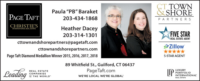 "CT TOWN&SHOREPaula ""PB"" BaraketPAGE TAFT203-434-1868PARTNERSCHRISTIE'SINTERNATIONAL REAL ESTATEHeather DaceyFIVE STAR203-314-1301REAL ESTATE AGENTcttownandshorepartners@pagetaft.comZillowcttownandshorepartners.comPage Taft Diamond Medallion Winner 2015, 2016, 2017, 20185-STAR AGENT89 Whitfield St., Guilford, CT 06437Page Taft.com