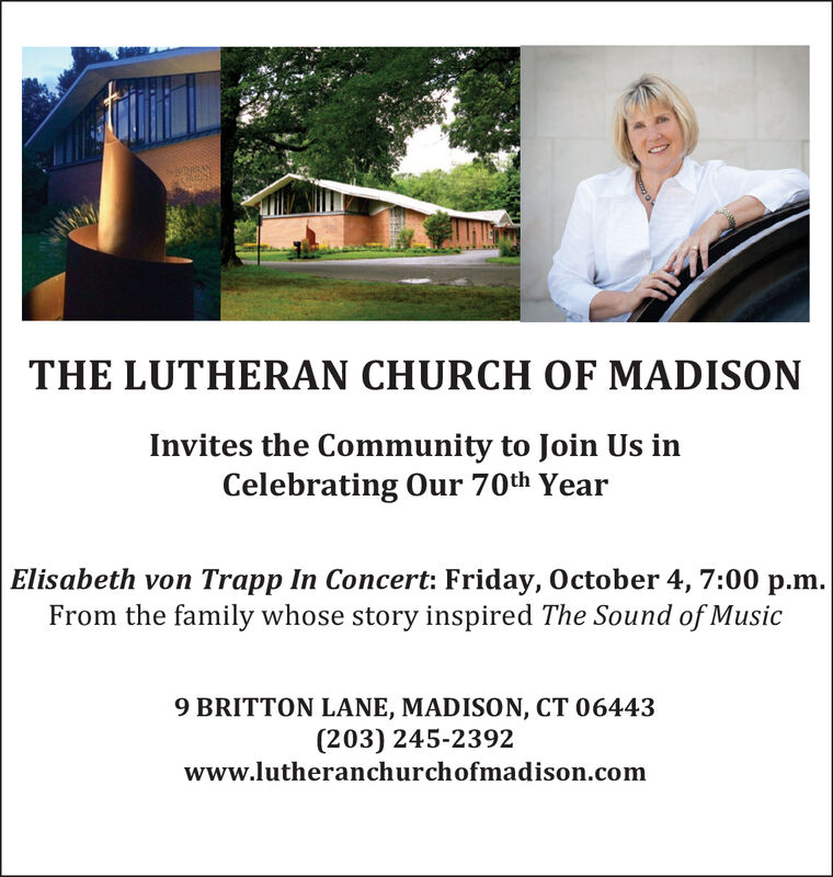 THE LUTHERAN CHURCH OF MADISONInvites the Community to Join Us inCelebrating Our 70th YearElisabeth von Trapp In Concert: Friday, October 4, 7:00 p.m.From the family whose story inspired The Sound of Music9 BRITTON LANE, MADISON, CT 06443(203) 245-2392www.lutheranchurchofmadison.com THE LUTHERAN CHURCH OF MADISON Invites the Community to Join Us in Celebrating Our 70th Year Elisabeth von Trapp In Concert: Friday, October 4, 7:00 p.m. From the family whose story inspired The Sound of Music 9 BRITTON LANE, MADISON, CT 06443 (203) 245-2392 www.lutheranchurchofmadison.com