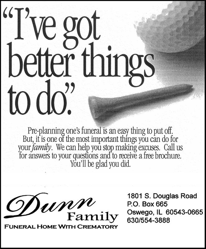 Tve gotbetter things|to doPre-planning one's funeral is an easy thing to put offBut, it is one of the most important things you cân do foryour family. We can help you stop making excuses. Call usfor answers to your questions and to receive a free brochure.You'll be glad you did.Dunn1801 S. Douglas RoadP.O. Box 665Oswego, IL 60543-0665Family 630/554-3888FUNERAL HOME WITH CREMATORY Tve got better things |to do Pre-planning one's funeral is an easy thing to put off But, it is one of the most important things you cân do for your family. We can help you stop making excuses. Call us for answers to your questions and to receive a free brochure. You'll be glad you did. Dunn 1801 S. Douglas Road P.O. Box 665 Oswego, IL 60543-0665 Family 630/554-3888 FUNERAL HOME WITH CREMATORY