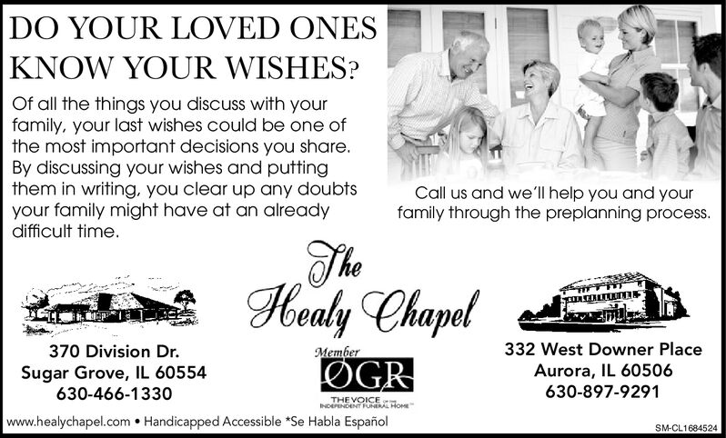 DO YOUR LOVED ONESKNOW YOUR WISHES?Of all the things you discuss with yourfamily, your last wishes could be one ofthe most important decisions you share.By discussing your wishes and puttingthem in writing, you clear up any doubtsyour family might have at an alreadydifficult time.Call us and we'll help you and yourfamily through the preplanning process.Healy Chapel332 West Downer Place370 Division DrMemberOGRAurora, IL 60506Sugar Grove, IL 60554630-466-1330630-897-9291THE VOICENDEPENDENT FUNERAL HOMEwww.healychapel.com Handicapped Accessible *Se Habla EspañolSM-CL1684524 DO YOUR LOVED ONES KNOW YOUR WISHES? Of all the things you discuss with your family, your last wishes could be one of the most important decisions you share. By discussing your wishes and putting them in writing, you clear up any doubts your family might have at an already difficult time. Call us and we'll help you and your family through the preplanning process. Healy Chapel 332 West Downer Place 370 Division Dr Member OGR Aurora, IL 60506 Sugar Grove, IL 60554 630-466-1330 630-897-9291 THE VOICE NDEPENDENT FUNERAL HOME www.healychapel.com Handicapped Accessible *Se Habla Español SM-CL1684524