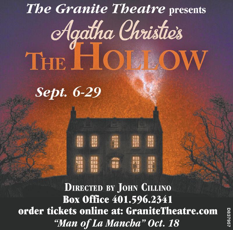 "The Granite Theatre presentsAgalha Christie'sTHE HOULOWSept. 6-29DIRECTED BY JOHN CILLINOBox Office 401.596.2341order tickets online at: GraniteTheatre.com""Man of La Mancha"" Oct. 18D837957NG The Granite Theatre presents Agalha Christie's THE HOULOW Sept. 6-29 DIRECTED BY JOHN CILLINO Box Office 401.596.2341 order tickets online at: GraniteTheatre.com ""Man of La Mancha"" Oct. 18 D837957 NG"