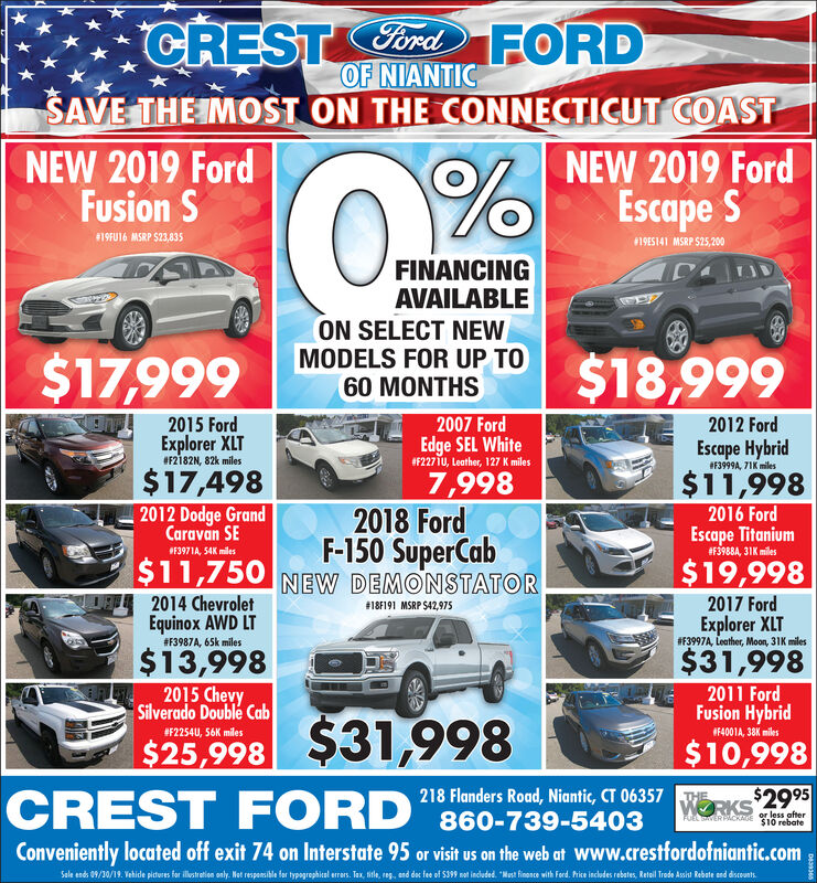 CRESTordFORDOF NIANTICSAVE THE IMOST ON THE CONNECTICUT COASTNEW 2019 FordFusion SNEW 2019 FordEscape S#19FU16 MSRP $23,83519ES141 MSRP S25,200FINANCINGAVAILABLEON SELECT NEWMODELS FOR UP TO60 MONTHS$18,999$17,9992007 Ford2015 Ford2012 FordEdge SEL White#F2271U, Leather, 127 K milesExplorer XLTF2182N, 82k milesEscape Hybrid#F3999A, 71K miles|$17,498$11,9987,9982018 FordF-150 SuperCab2012 Dodge GrandCaravan SE2016 FordEscape Titanium#F3988A, 31K miles#F3971A, 54K miles$11,750 NEW DEMONSTATOR$19,9982014 ChevroletEquinox AWD LT2017 Ford# 18F191 MSRP $42,975Explorer XLT#F3997A , Leather, Moon, 31K miles# F3987A , 65k miles$13,9982015 ChevySilverado Double Cab$31,9982011 FordFusion Hybrid#F2254U, 56K miles4001A, 38K miles$10,998218 Flanders Road, Niantic, CT 06357 RKS$2995860-739-5403CREST FORDTHEor less ofter$10 rebateFUEL SERicoConveniently located off exit 74 on Interstate 95 or visit us on the web at Www.crestfordofniantic.comSale ends 09/30/19 Vehide piteres fer ltreie oly Net respeile for tygropiel er Tax, sile, , end de fe of S399 m indeded Mat finoe with Ferd. hice incudes rebates, Retl Trede Asit Rebate end dieunt CRESTordFORD OF NIANTIC SAVE THE IMOST ON THE CONNECTICUT COAST NEW 2019 Ford Fusion S NEW 2019 Ford Escape S #19FU16 MSRP $23,835 19ES141 MSRP S25,200 FINANCING AVAILABLE ON SELECT NEW MODELS FOR UP TO 60 MONTHS $18,999 $17,999 2007 Ford 2015 Ford 2012 Ford Edge SEL White #F2271U, Leather, 127 K miles Explorer XLT F2182N, 82k miles Escape Hybrid #F3999A, 71K miles |$17,498 $11,998 7,998 2018 Ford F-150 SuperCab 2012 Dodge Grand Caravan SE 2016 Ford Escape Titanium #F3988A, 31K miles #F3971A, 54K miles $11,750 NEW DEMONSTATOR $19,998 2014 Chevrolet Equinox AWD LT 2017 Ford # 18F191 MSRP $42,975 Explorer XLT #F3997A , Leather, Moon, 31K miles # F3987A , 65k miles $13,998 2015 Chevy Silverado Double Cab $31,998 2011 Ford Fusion Hybrid #F2254U, 56K miles 4001A, 38K miles $10,998 218 Flanders Road, Niantic, CT 06357 RKS$2995 860-739-5403 CREST FORD THE or less ofter $10 rebate FUEL SERico Conveniently located off exit 74 on Interstate 95 or visit us on the web at Www.crestfordofniantic.com Sale ends 09/30/19 Vehide piteres fer ltreie oly Net respeile for tygropiel er Tax, sile, , end de fe of S399 m indeded Mat finoe with Ferd. hice incudes rebates, Retl Trede Asit Rebate end dieunt
