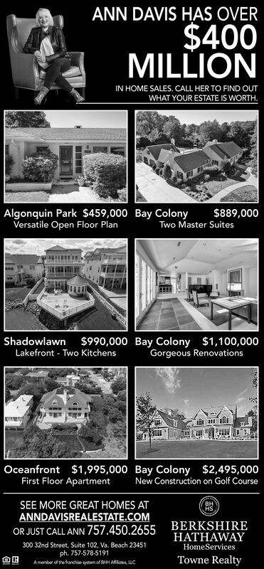 ANN DAVIS HAS OVER$400MILLIONIN HOME SALES. CALL HER TO FIND OUTWHAT YOUR ESTATE IS WORTH.Algonquin Park $459,000 Bay ColonyVersatile Open Floor Plan$889,000Two Master SuitesShadowlawn $990,000 Bay Colony $1,100,000Lakefront Two KitchensGorgeous RenovationsOceanfront $1,995,000 Bay Colony $2,495,000First Floor ApartmentNew Construction on Golf CourseSEE MORE GREAT HOMES ATANNDAVISREALESTATE.COMBERKSHIREHATHAWAYOR JUST CALL ANN 757.450.2655300 32nd Street, Suite 102, Va. Beach 23451ph. 757-578-5191Amember of the franchise system of BHH A LCHomeServicesTowne Realty ANN DAVIS HAS OVER $400 MILLION IN HOME SALES. CALL HER TO FIND OUT WHAT YOUR ESTATE IS WORTH. Algonquin Park $459,000 Bay Colony Versatile Open Floor Plan $889,000 Two Master Suites Shadowlawn $990,000 Bay Colony $1,100,000 Lakefront Two Kitchens Gorgeous Renovations Oceanfront $1,995,000 Bay Colony $2,495,000 First Floor Apartment New Construction on Golf Course  SEE MORE GREAT HOMES AT ANNDAVISREALESTATE.COM BERKSHIRE HATHAWAY OR JUST CALL ANN 757.450.2655 300 32nd Street, Suite 102, Va. Beach 23451 ph. 757-578-5191 Amember of the franchise system of BHH A LC HomeServices Towne Realty