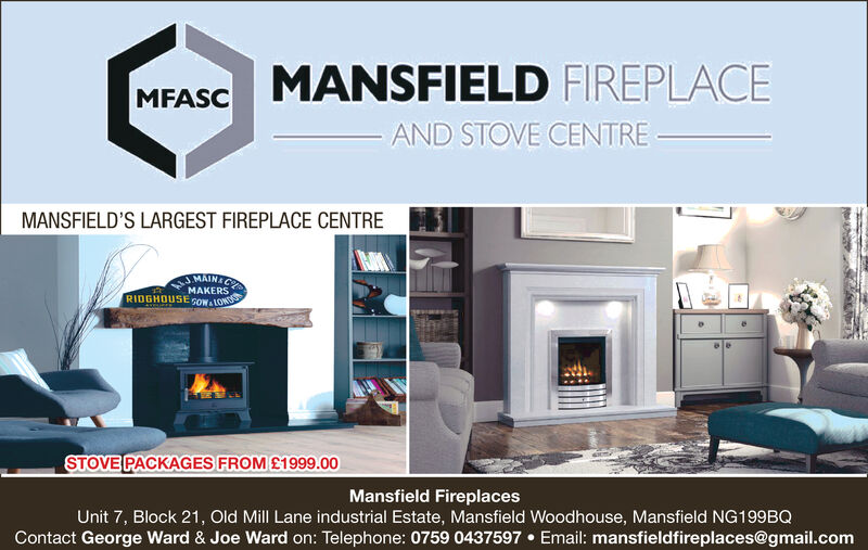 MANSFIELD FIREPLACEAND STOVE CENTREMFASCMANSFIELD'S LARGEST FIREPLACE CENTREMAIN&CMAKERSRIDGHOUSE GOWALONUww.rSTOVE PACKAGES FROM£1999.00Mansfield FireplacesUnit 7, Block 21, Old Mill Lane industrial Estate, Mansfield Woodhouse, Mansfield NG199BQContact George Ward & Joe Ward on: Telephone: 0759 0437597 Email: mansfieldfireplaces@gmail.com MANSFIELD FIREPLACE AND STOVE CENTRE MFASC MANSFIELD'S LARGEST FIREPLACE CENTRE MAIN&C MAKERS RIDGHOUSE GOWALONU ww.r STOVE PACKAGES FROM£1999.00 Mansfield Fireplaces Unit 7, Block 21, Old Mill Lane industrial Estate, Mansfield Woodhouse, Mansfield NG199BQ Contact George Ward & Joe Ward on: Telephone: 0759 0437597 Email: mansfieldfireplaces@gmail.com