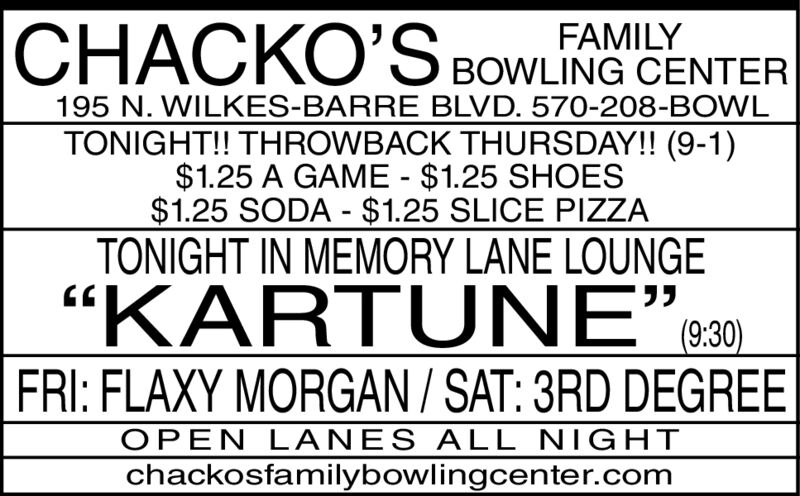 "FAMILYBOWLING CENTER195 N. WILKES-BARRE BLVD. 570-208-BOWLTONIGHT!! THROWBACK THURSDAY!! (9-1)$1.25 A GAME $1.25 SHOES$1.25 SODA $1.25 SLICE PIZZATONIGHT IN MEMORY LANE LOUNGE(9:30)""KARTUNE""FRI: FLAXY MORGAN / SAT: 3RD DEGREEOPEN LANES ALL NIGHTchackosfamilybowlingcenter.com FAMILY BOWLING CENTER 195 N. WILKES-BARRE BLVD. 570-208-BOWL TONIGHT!! THROWBACK THURSDAY!! (9-1) $1.25 A GAME $1.25 SHOES $1.25 SODA $1.25 SLICE PIZZA TONIGHT IN MEMORY LANE LOUNGE  (9:30) ""KARTUNE"" FRI: FLAXY MORGAN / SAT: 3RD DEGREE OPEN LANES ALL NIGHT chackosfamilybowlingcenter.com"