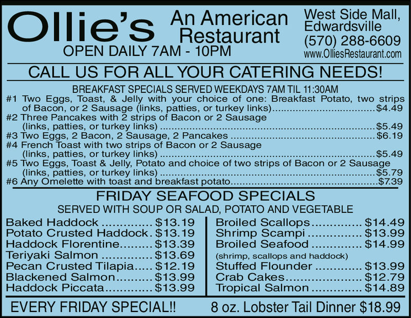 An American EdwardsvilleRestaurantWest Side Mall,Ollie's(570) 288-6609www.OlliesRestaurant.comOPEN DAILY 7AM 10PMOPEN LABOR DAY ALL DAY TIL 10PMBREAKFAST SPECIALS SERVED WEEKDAYS 7AM TIL 11:30AM#1 Two Eggs, Toast, & Jelly with your choice of one: Breakfast Potato, two stripsof Bacon, or 2 Sausage (links, patties, or turkey links)..#2 Three Pancakes with 2 strips of Bacon or 2 Sausage(links, patties, or turkey links)#3 Two Eggs, 2 Bacon, 2 Sausage, 2 Pancakes#4 French Toast with two strips of Bacon or 2 Sausage(links, patties, or turkey links).# 5 Two Eggs, Toast & Jelly, Potato and choice of two strips of Bacon or 2 Sausage(links, patties, or turkey links)#6 Any Omelette with toast and breakfast potato.... $4.49.$5.49....$6.19$5.49.$5.79$7.39FRIDAY SEAFOOD SPECIALSSERVED WITH SOUP OR SALAD, POTATO AND VEGETABLEBroiled Scallops...Shrimp ScampiBroiled Seafood.Baked Haddock. $13.19Potato Crusted Haddock. $13.19Haddock Florentine... $13.39Teriyaki Salmon . $13.69Pecan Crusted Tilapia.... $12.19Blackened Salmon...Haddock Piccata.....$14.49.....$13.99.... $14.99(shrimp, scallops and haddock)Stuffed FlounderCrab Cakes....Tropical Salmon.....$13.99... $12.79... $14.89.$13.99$13.998 oz. Lobster Tail Dinner $18.99EVERY FRIDAY SPECIAL!! An American Edwardsville Restaurant West Side Mall, Ollie's (570) 288-6609 www.OlliesRestaurant.com OPEN DAILY 7AM 10PM OPEN LABOR DAY ALL DAY TIL 10PM BREAKFAST SPECIALS SERVED WEEKDAYS 7AM TIL 11:30AM #1 Two Eggs, Toast, & Jelly with your choice of one: Breakfast Potato, two strips of Bacon, or 2 Sausage (links, patties, or turkey links).. #2 Three Pancakes with 2 strips of Bacon or 2 Sausage (links, patties, or turkey links) #3 Two Eggs, 2 Bacon, 2 Sausage, 2 Pancakes #4 French Toast with two strips of Bacon or 2 Sausage (links, patties, or turkey links). # 5 Two Eggs, Toast & Jelly, Potato and choice of two strips of Bacon or 2 Sausage (links, patties, or turkey links) #6 Any Omelette with toast and breakfast potato... . $4.49 .$5.49 ....$6.19 $5.49 . $5.79 $7.39 FRIDAY SEAFOOD SPECIALS SERVED WITH SOUP OR SALAD, POTATO AND VEGETABLE Broiled Scallops... Shrimp Scampi Broiled Seafood. Baked Haddock. $13.19 Potato Crusted Haddock. $13.19 Haddock Florentine... $13.39 Teriyaki Salmon . $13.69 Pecan Crusted Tilapia.... $12.19 Blackened Salmon... Haddock Piccata.... .$14.49 .....$13.99 .... $14.99 (shrimp, scallops and haddock) Stuffed Flounder Crab Cakes.... Tropical Salmon. ....$13.99 ... $12.79 ... $14.89 .$13.99 $13.99 8 oz. Lobster Tail Dinner $18.99 EVERY FRIDAY SPECIAL!!